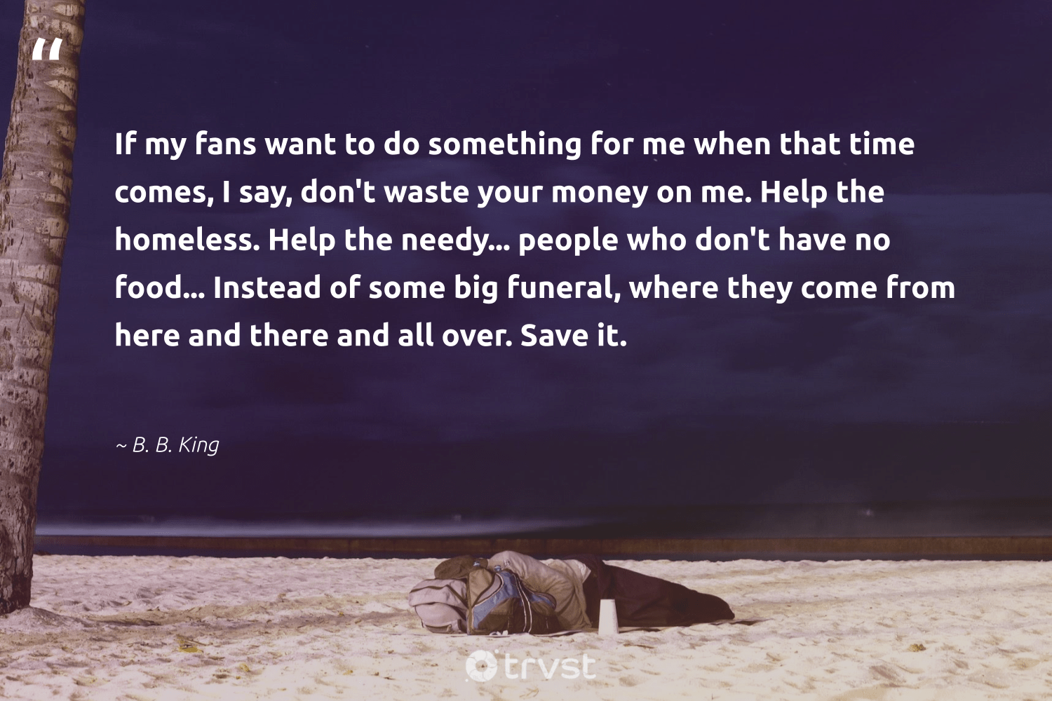 """""""If my fans want to do something for me when that time comes, I say, don't waste your money on me. Help the homeless. Help the needy... people who don't have no food... Instead of some big funeral, where they come from here and there and all over. Save it.""""  - B. B. King #trvst #quotes #homelessness #dosomething #waste #homeless #food #inclusion #weareallone #dotherightthing #makeadifference #equalopportunity"""