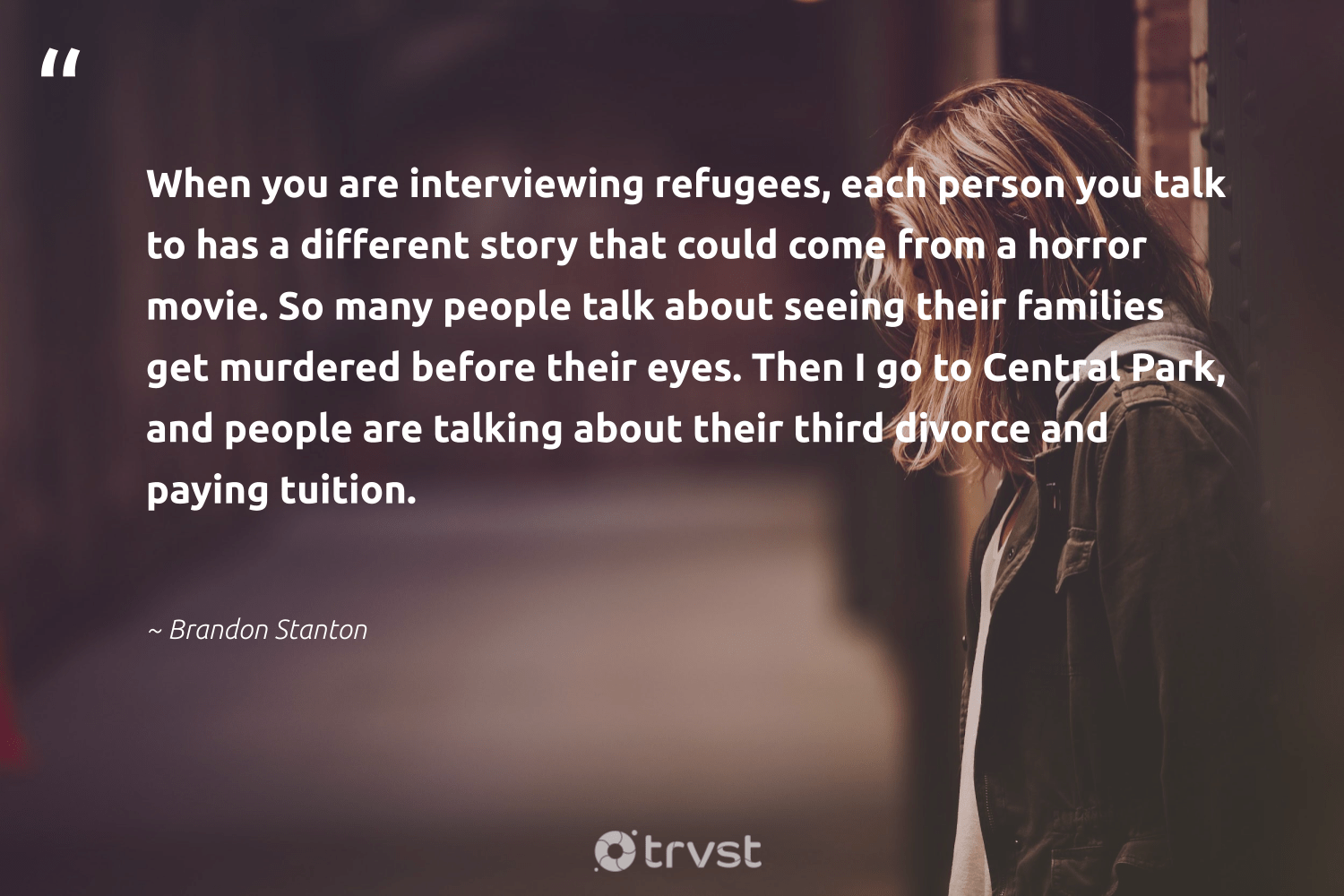 """""""When you are interviewing refugees, each person you talk to has a different story that could come from a horror movie. So many people talk about seeing their families get murdered before their eyes. Then I go to Central Park, and people are talking about their third divorce and paying tuition.""""  - Brandon Stanton #trvst #quotes #refugees #families #refugee #inclusion #equalopportunity #dosomething #syria #makeadifference #weareallone #changetheworld"""