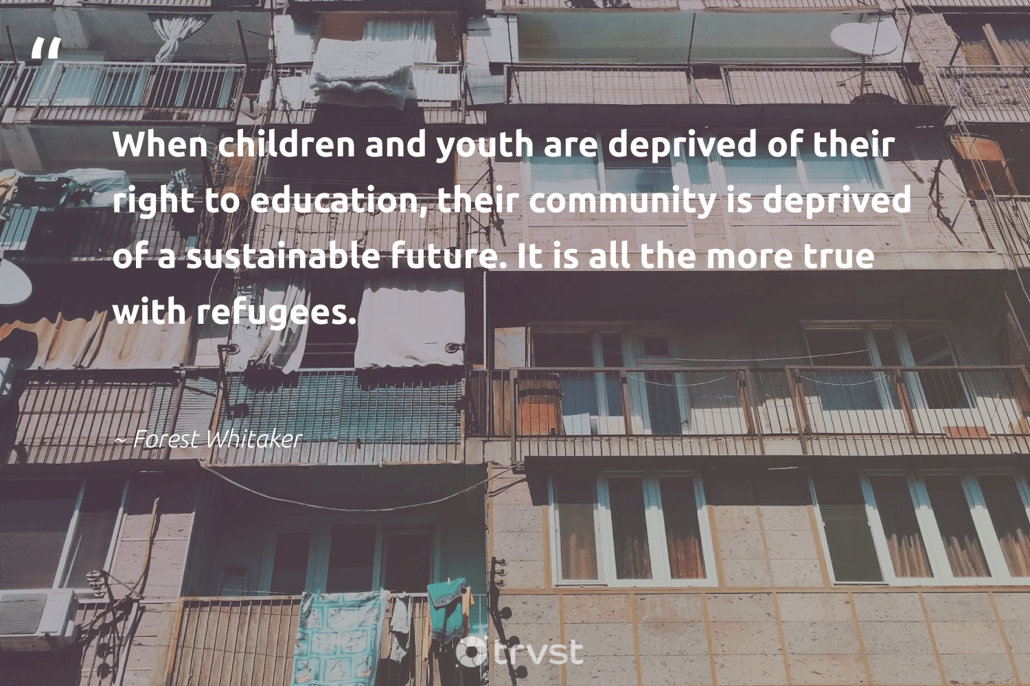 """""""When children and youth are deprived of their right to education, their community is deprived of a sustainable future. It is all the more true with refugees.""""  - Forest Whitaker #trvst #quotes #refugees #sustainable #education #children #refugeeswelcome #equalopportunity #equalrights #collectiveaction #refugee #sustainablefutures"""