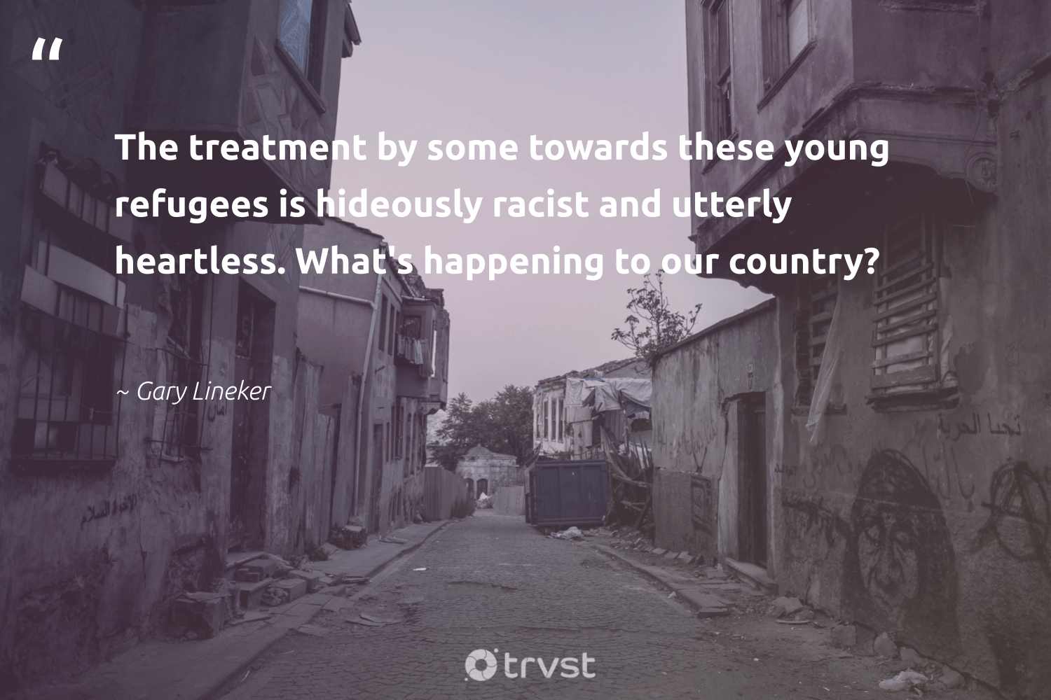 """""""The treatment by some towards these young refugees is hideously racist and utterly heartless. What's happening to our country?""""  - Gary Lineker #trvst #quotes #refugees #refugee #sustainablefutures #makeadifference #collectiveaction #refugeeswelcome #weareallone #inclusion #socialimpact #syria"""