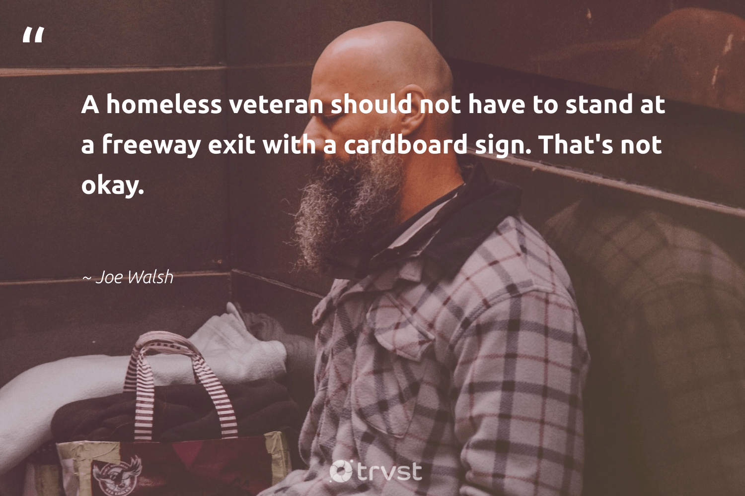 """""""A homeless veteran should not have to stand at a freeway exit with a cardboard sign. That's not okay.""""  - Joe Walsh #trvst #quotes #homelessness #homeless #equalrights #weareallone #planetearthfirst #equalopportunity #sustainablefutures #ecoconscious #makeadifference #inclusion"""
