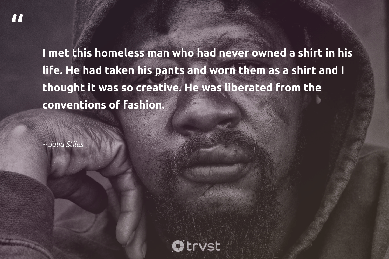 """""""I met this homeless man who had never owned a shirt in his life. He had taken his pants and worn them as a shirt and I thought it was so creative. He was liberated from the conventions of fashion.""""  - Julia Stiles #trvst #quotes #homelessness #homeless #creative #equalrights #sustainablefutures #dogood #weareallone #makeadifference #gogreen #equalopportunity"""
