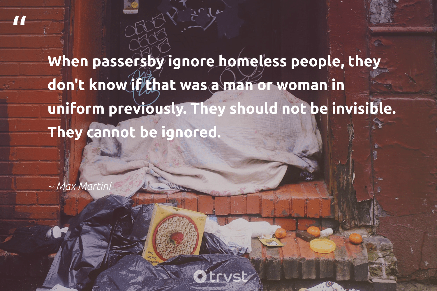 """""""When passersby ignore homeless people, they don't know if that was a man or woman in uniform previously. They should not be invisible. They cannot be ignored.""""  - Max Martini #trvst #quotes #homelessness #homeless #weareallone #inclusion #impact #makeadifference #sustainablefutures #dotherightthing #equalrights #equalopportunity"""