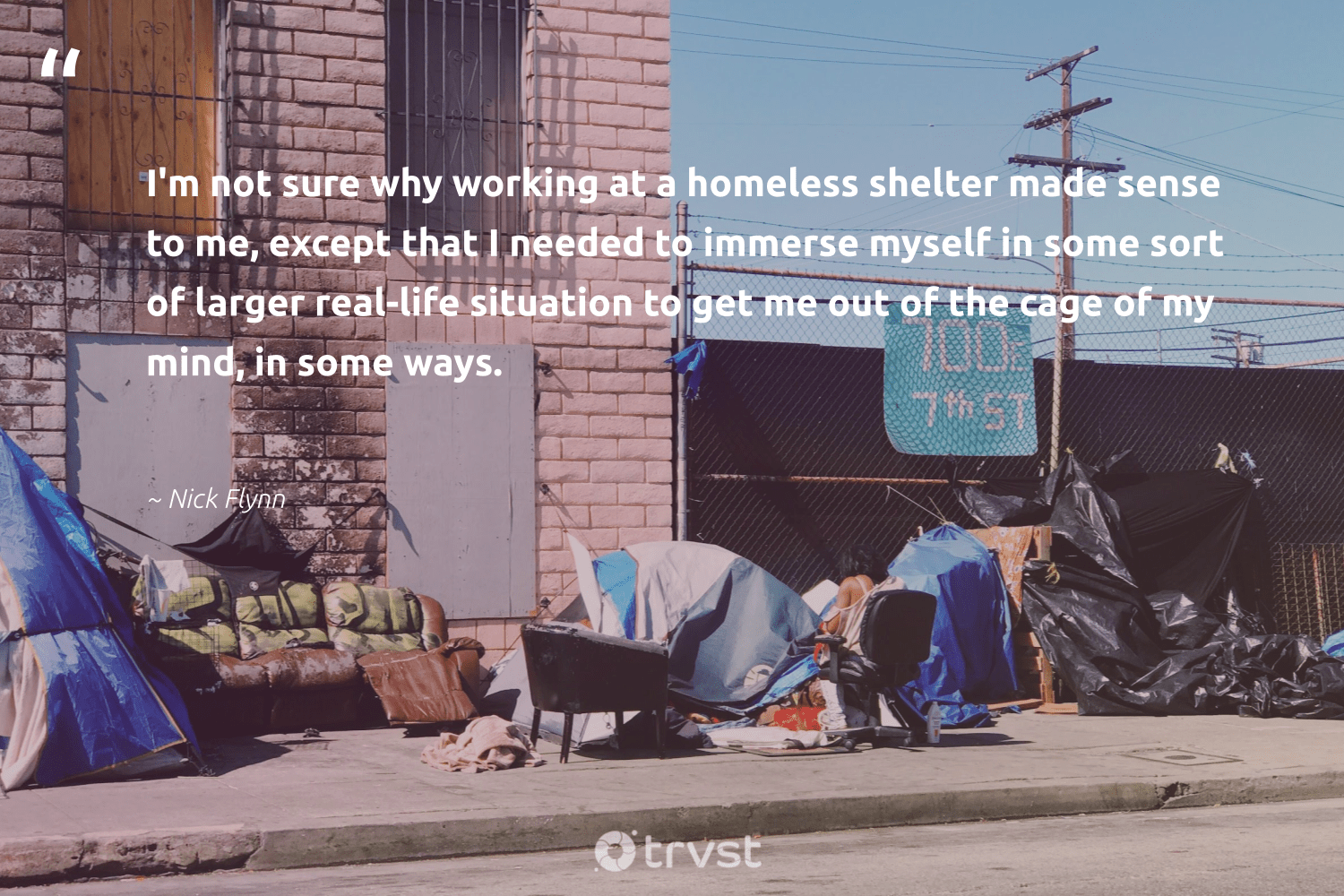 """""""I'm not sure why working at a homeless shelter made sense to me, except that I needed to immerse myself in some sort of larger real-life situation to get me out of the cage of my mind, in some ways.""""  - Nick Flynn #trvst #quotes #homelessness #homeless #weareallone #makeadifference #thinkgreen #sustainablefutures #equalopportunity #takeaction #inclusion #equalrights"""