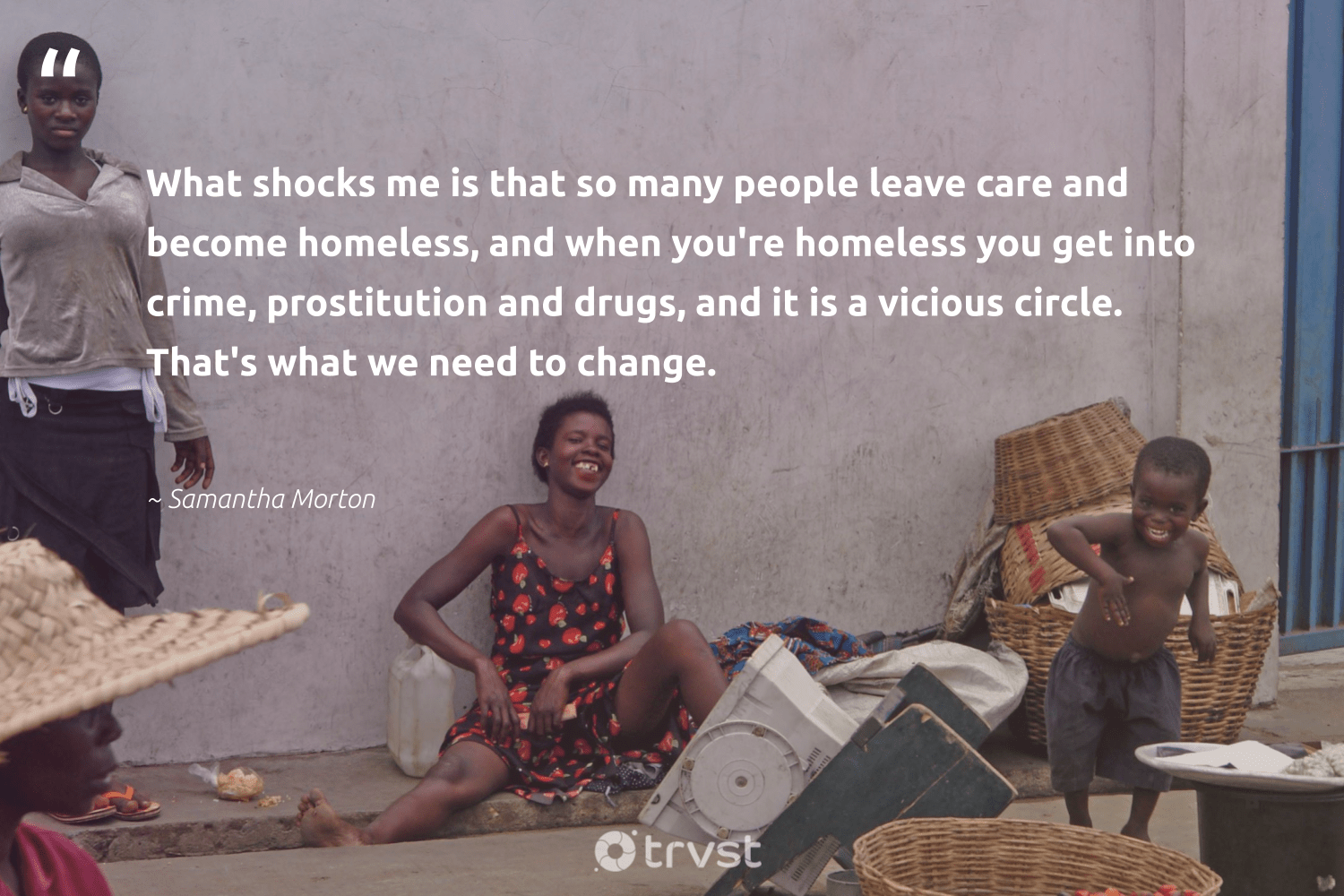 """""""What shocks me is that so many people leave care and become homeless, and when you're homeless you get into crime, prostitution and drugs, and it is a vicious circle. That's what we need to change.""""  - Samantha Morton #trvst #quotes #homelessness #homeless #makeadifference #weareallone #dosomething #inclusion #sustainablefutures #takeaction #equalopportunity #equalrights"""