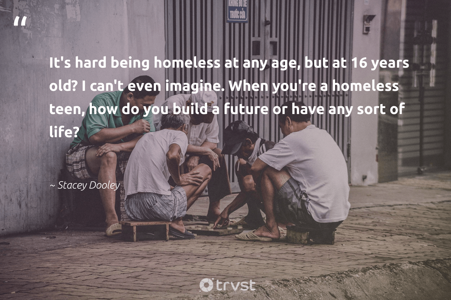"""""""It's hard being homeless at any age, but at 16 years old? I can't even imagine. When you're a homeless teen, how do you build a future or have any sort of life?""""  - Stacey Dooley #trvst #quotes #homelessness #homeless #makeadifference #inclusion #changetheworld #equalopportunity #weareallone #dosomething #sustainablefutures #equalrights"""
