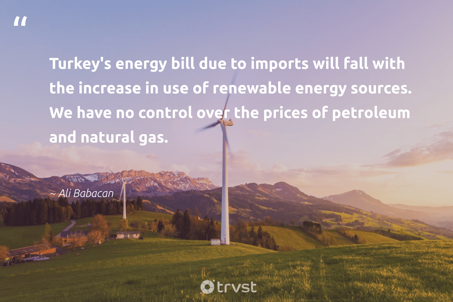 """""""Turkey's energy bill due to imports will fall with the increase in use of renewable energy sources. We have no control over the prices of petroleum and natural gas.""""  - Ali Babacan #trvst #quotes #renewableenergy #energy #renewable #gas #natural #100percentrenewable #greenenergy #livegreen #sustainable #bethechange"""