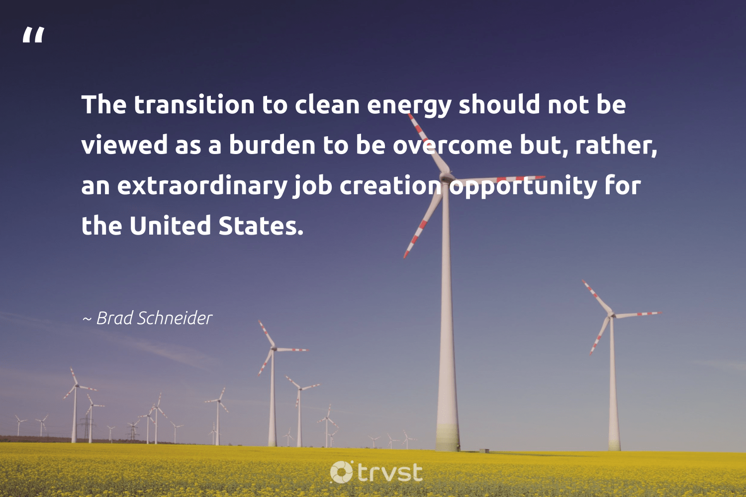 """""""The transition to clean energy should not be viewed as a burden to be overcome but, rather, an extraordinary job creation opportunity for the United States.""""  - Brad Schneider #trvst #quotes #renewableenergy #energy #cleanenergy #greenenergy #environmental #climatechange #bethechange #switchfuelenergy #cop21 #environment"""