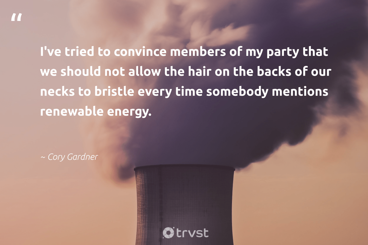 """""""I've tried to convince members of my party that we should not allow the hair on the backs of our necks to bristle every time somebody mentions renewable energy.""""  - Cory Gardner #trvst #quotes #renewableenergy #energy #renewable #affordable #100percentclean #environmentallyfriendly #ecofriendly #impact #lowcarbon #cleanenergy"""