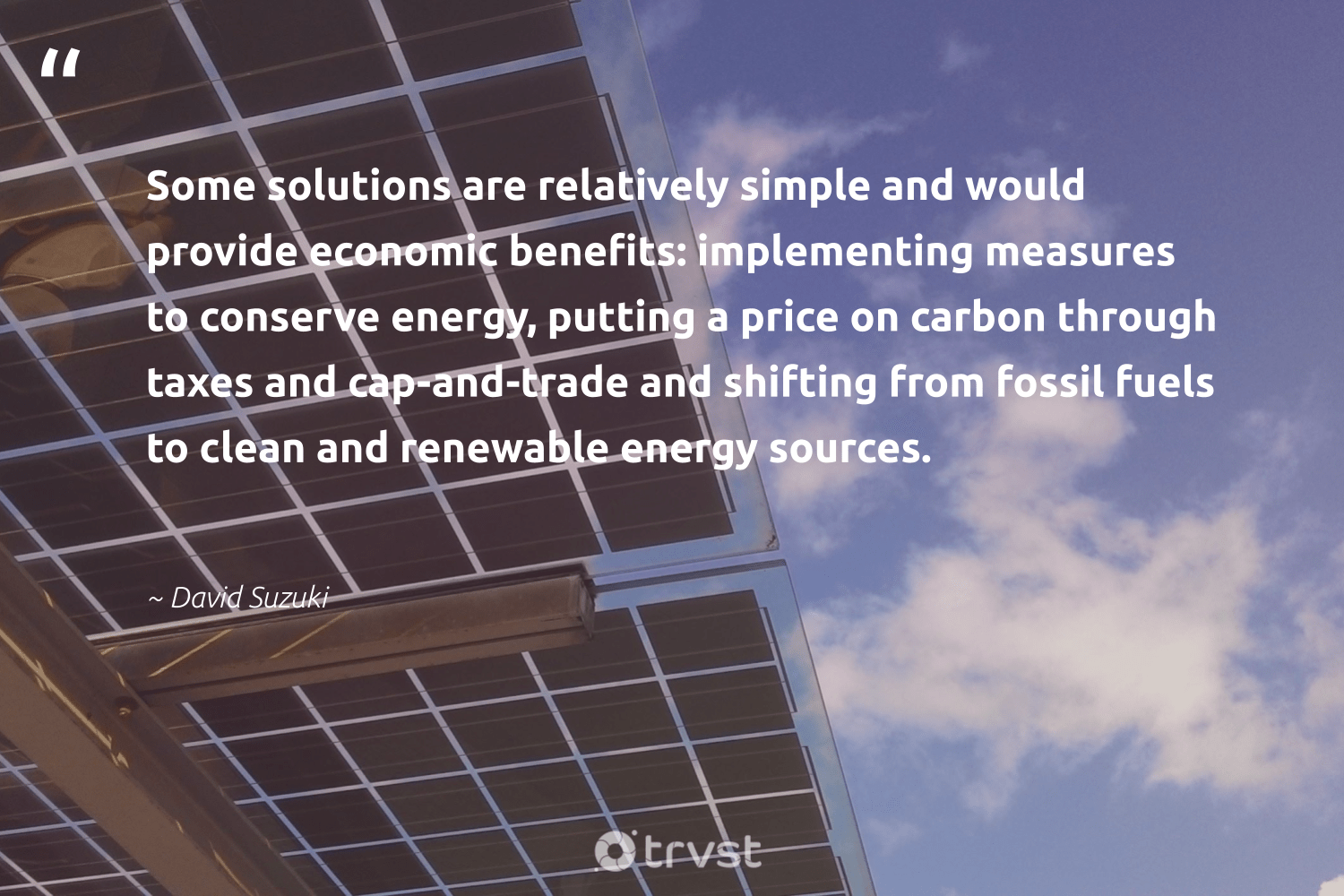 """""""Some solutions are relatively simple and would provide economic benefits: implementing measures to conserve energy, putting a price on carbon through taxes and cap-and-trade and shifting from fossil fuels to clean and renewable energy sources.""""  - David Suzuki #trvst #quotes #renewableenergy #carbon #energy #renewable #fossilfuels #fossil #affordable #greenenergy #zerocarbon #livegreen"""