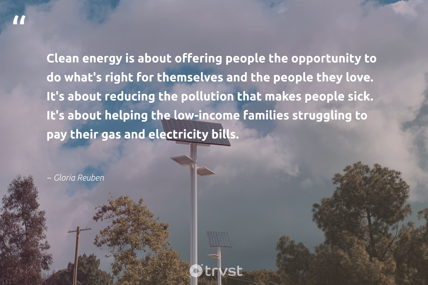 """""""Clean energy is about offering people the opportunity to do what's right for themselves and the people they love. It's about reducing the pollution that makes people sick. It's about helping the low-income families struggling to pay their gas and electricity bills.""""  - Gloria Reuben #trvst #quotes #renewableenergy #love #energy #cleanenergy #gas #pollution #families #lowcarbon #sustainable #parisagreement"""