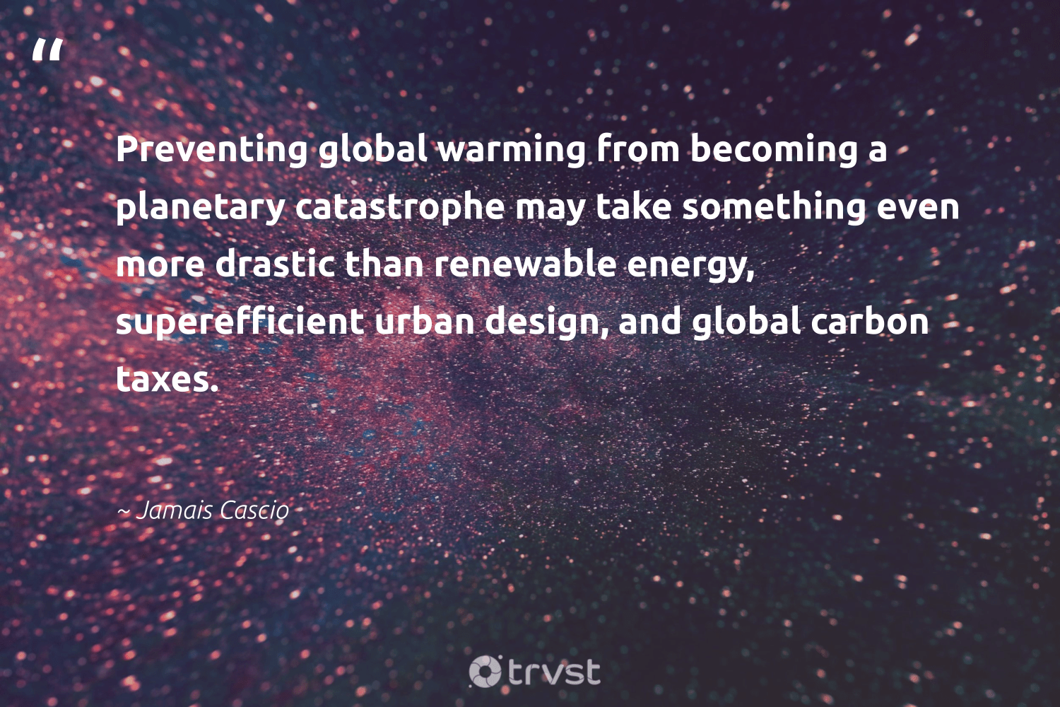 """""""Preventing global warming from becoming a planetary catastrophe may take something even more drastic than renewable energy, superefficient urban design, and global carbon taxes.""""  - Jamais Cascio #trvst #quotes #renewableenergy #globalwarming #carbon #energy #renewable #design #lowcarbon #affordable #environmental #environmentallyfriendly"""