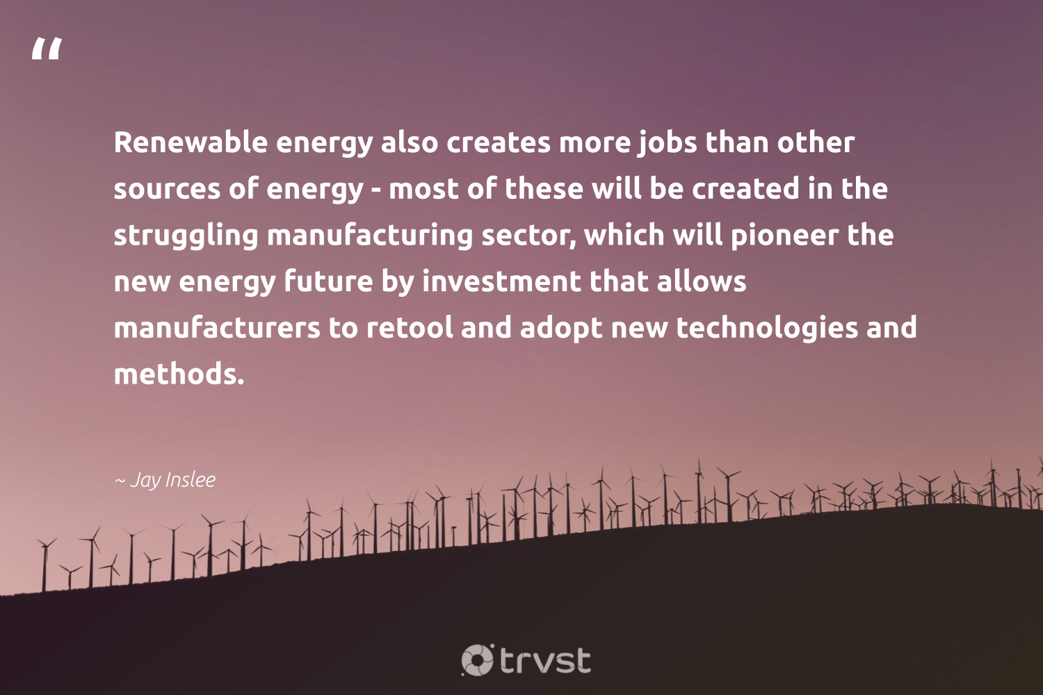 """""""Renewable energy also creates more jobs than other sources of energy - most of these will be created in the struggling manufacturing sector, which will pioneer the new energy future by investment that allows manufacturers to retool and adopt new technologies and methods.""""  - Jay Inslee #trvst #quotes #renewableenergy #energy #renewable #affordable #100percentclean #green #livegreen #dogood #cleanenergy #lowcarbon"""