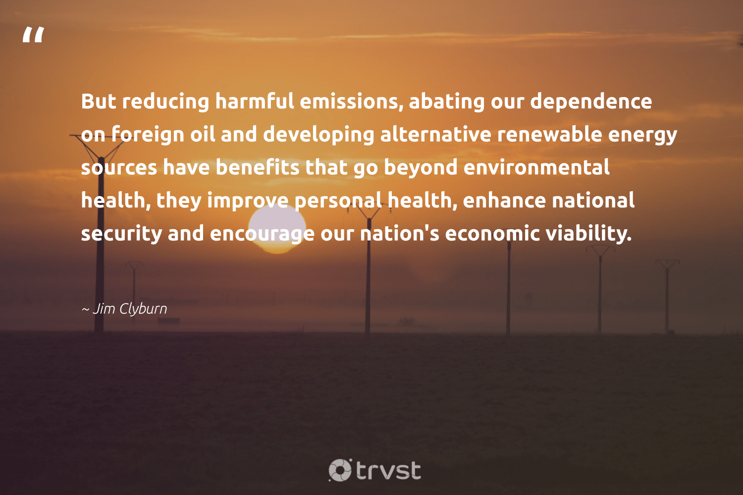 """""""But reducing harmful emissions, abating our dependence on foreign oil and developing alternative renewable energy sources have benefits that go beyond environmental health, they improve personal health, enhance national security and encourage our nation's economic viability.""""  - Jim Clyburn #trvst #quotes #renewableenergy #environmental #energy #renewable #oil #health #100percentclean #switchfuelenergy #planetearth #climateaction"""