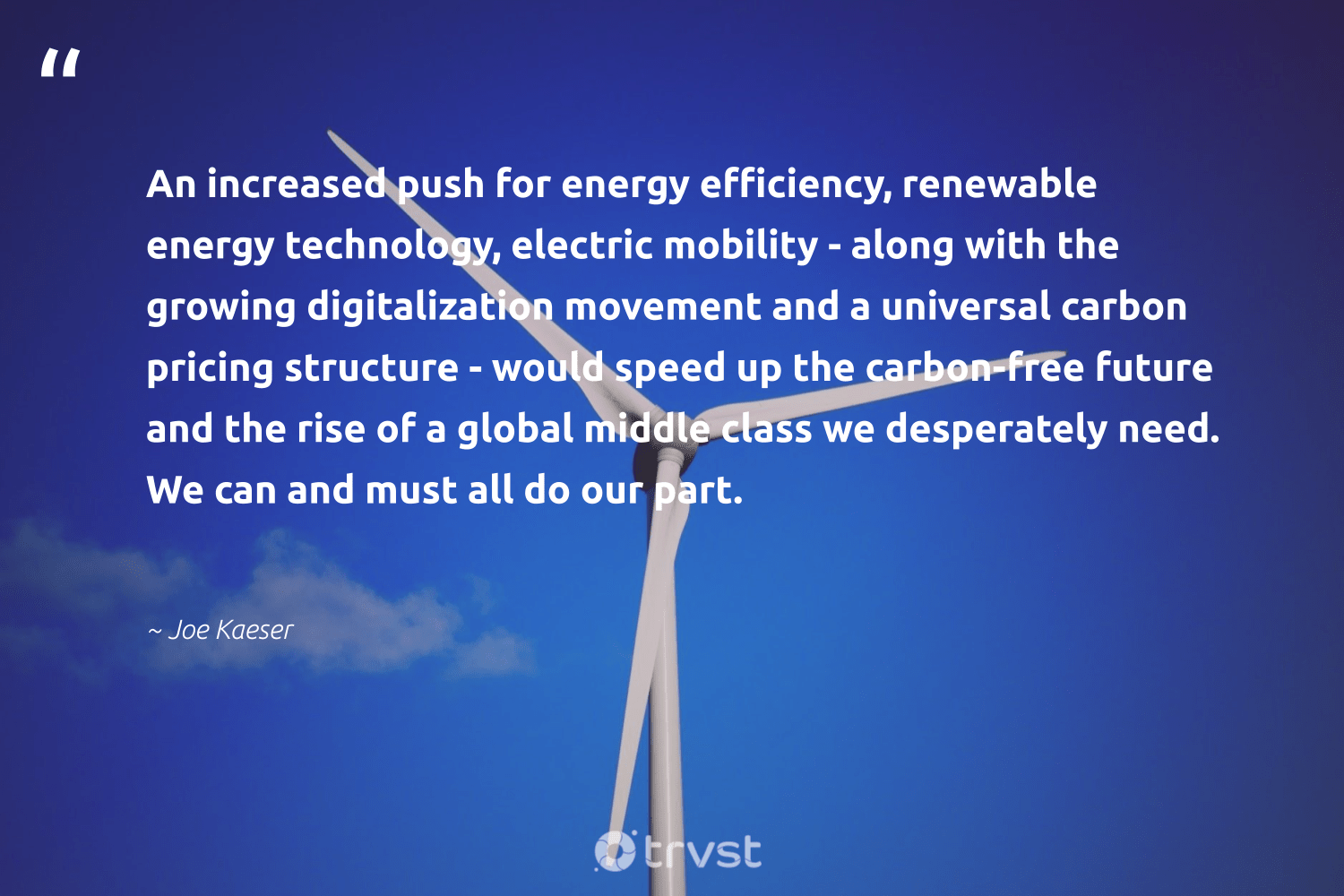 """""""An increased push for energy efficiency, renewable energy technology, electric mobility - along with the growing digitalization movement and a universal carbon pricing structure - would speed up the carbon-free future and the rise of a global middle class we desperately need. We can and must all do our part.""""  - Joe Kaeser #trvst #quotes #renewableenergy #carbon #carbonfree #energy #renewable #100percentclean #cleanenergy #planetearth #environment #dotherightthing"""