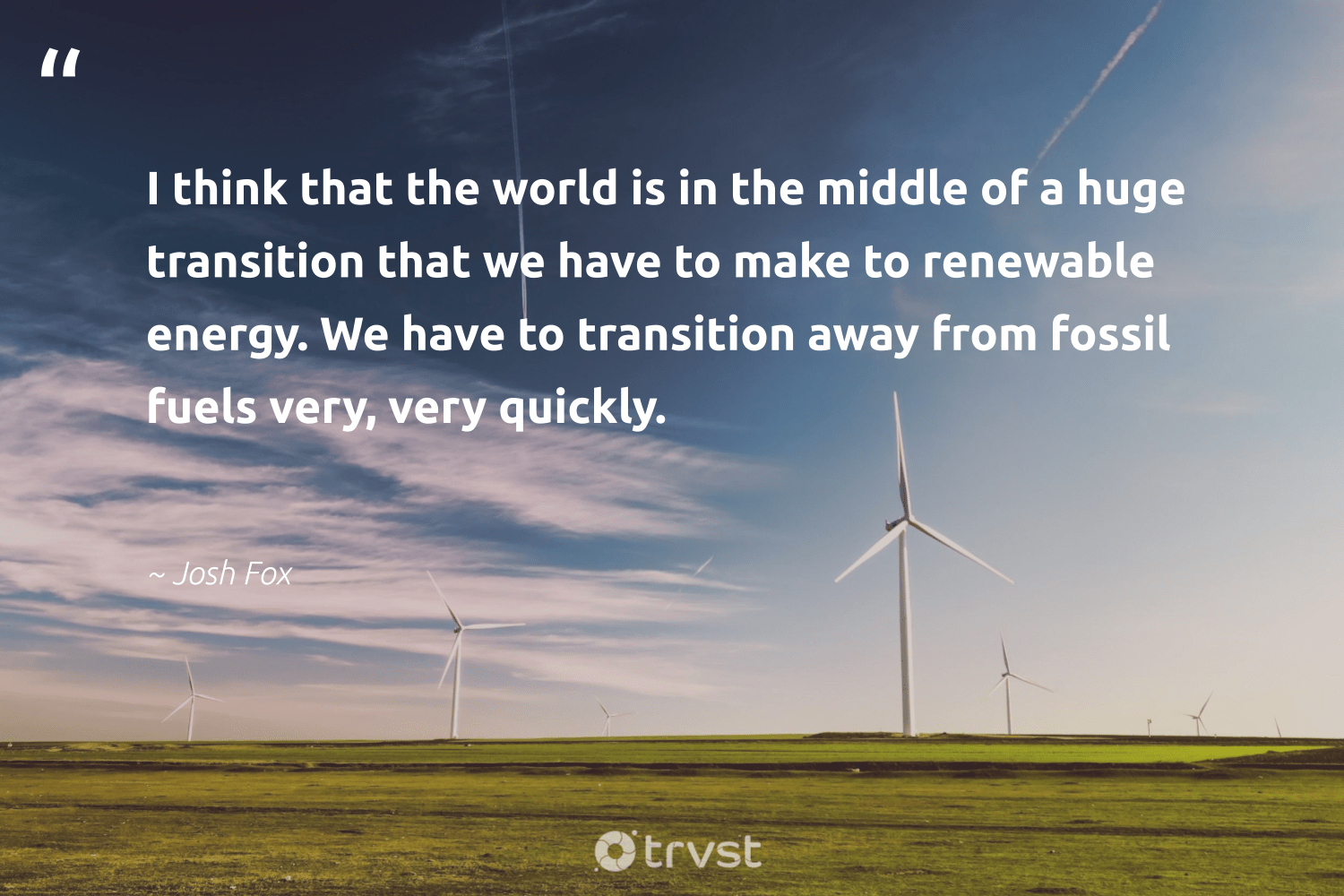 """""""I think that the world is in the middle of a huge transition that we have to make to renewable energy. We have to transition away from fossil fuels very, very quickly.""""  - Josh Fox #trvst #quotes #renewableenergy #energy #renewable #fossilfuels #fossil #greenenergy #affordable #nature #sustainability #bethechange"""