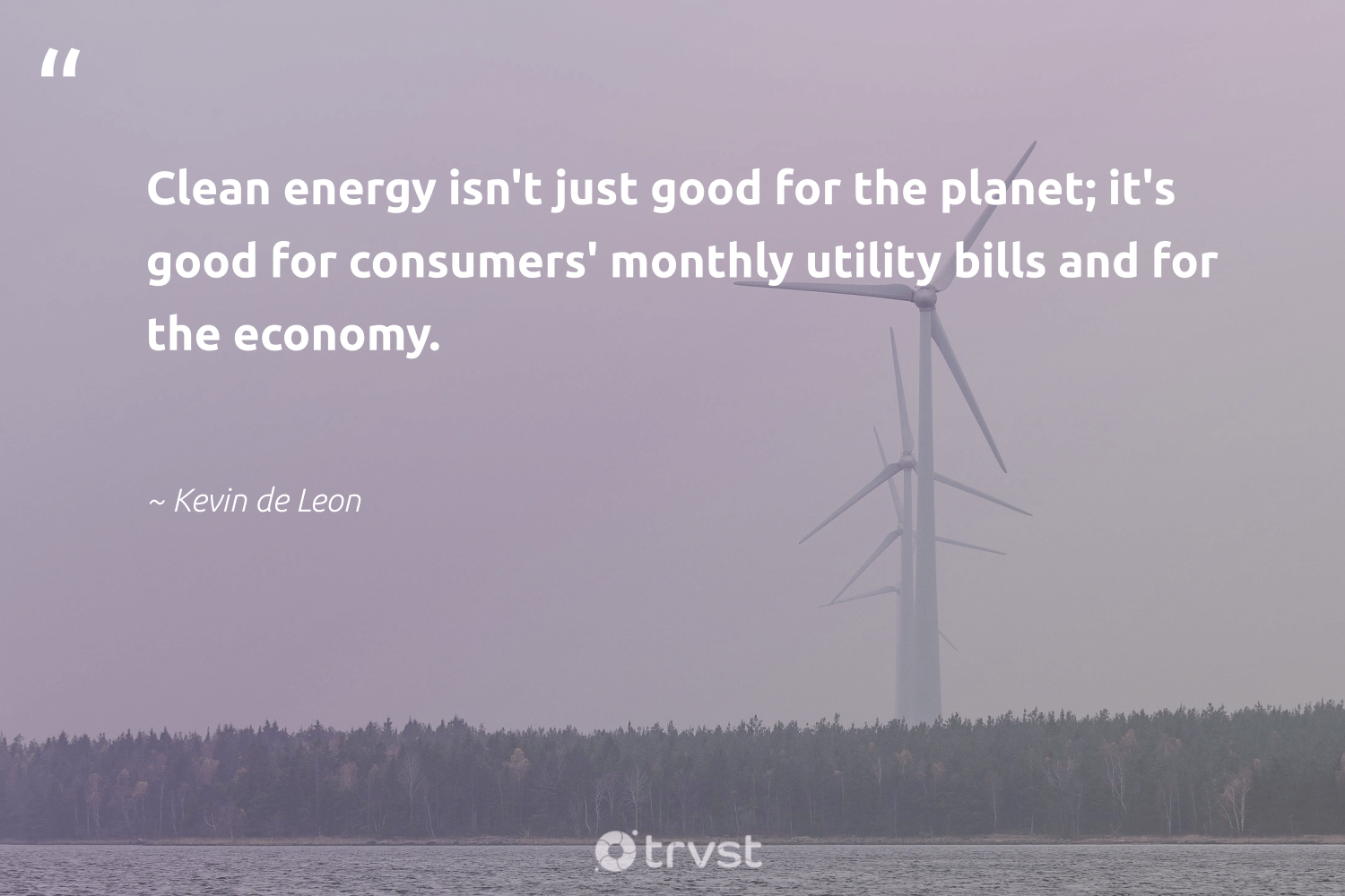 """""""Clean energy isn't just good for the planet; it's good for consumers' monthly utility bills and for the economy.""""  - Kevin de Leon #trvst #quotes #renewableenergy #energy #cleanenergy #climatechange #green #collectiveaction #lowcarbon #greenlife #environment #bethechange"""