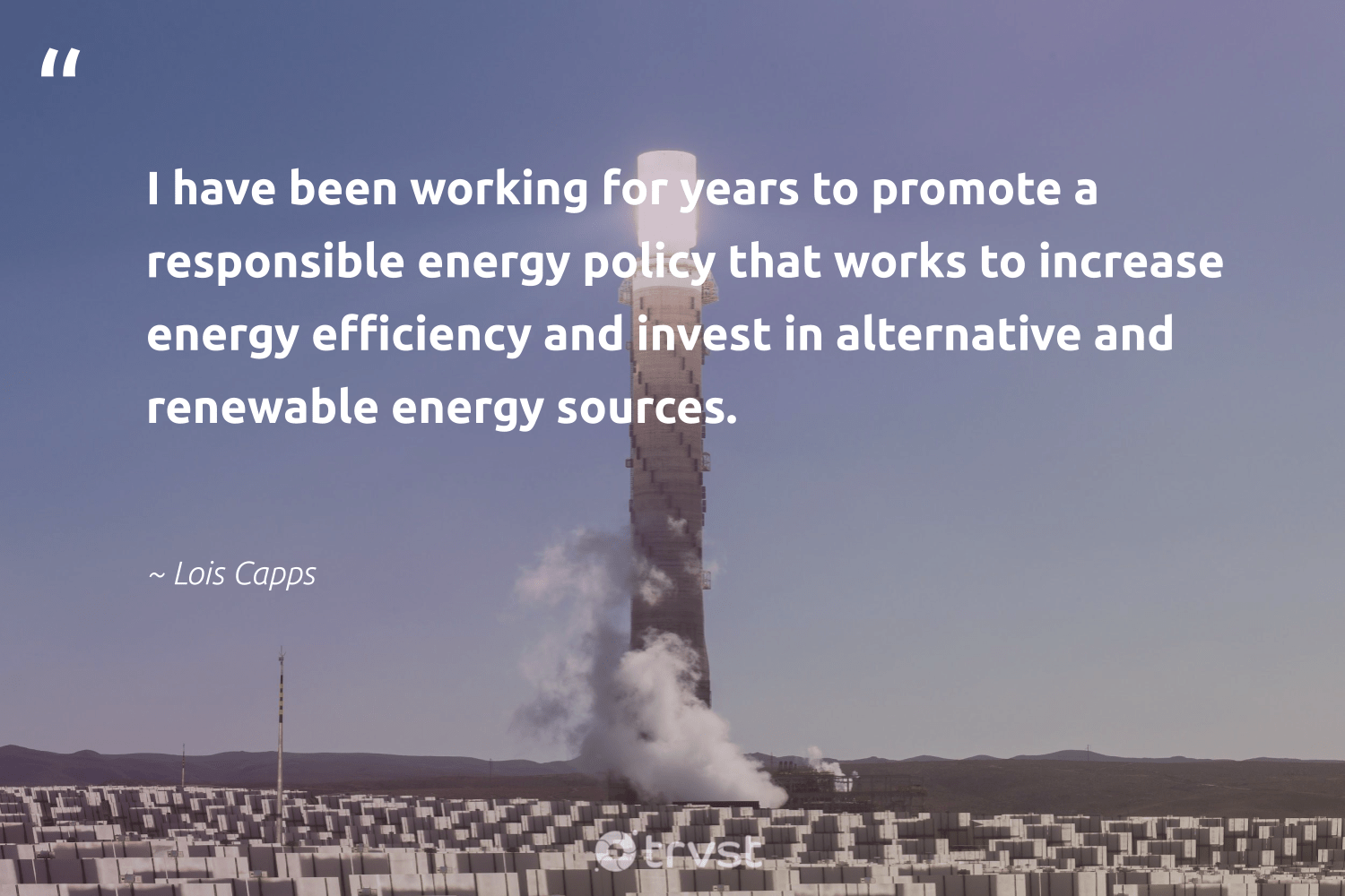 """""""I have been working for years to promote a responsible energy policy that works to increase energy efficiency and invest in alternative and renewable energy sources.""""  - Lois Capps #trvst #quotes #renewableenergy #energy #renewable #lowcarbon #affordable #climatechange #zerocarbon #socialchange #cleanenergy #100percentrenewable"""