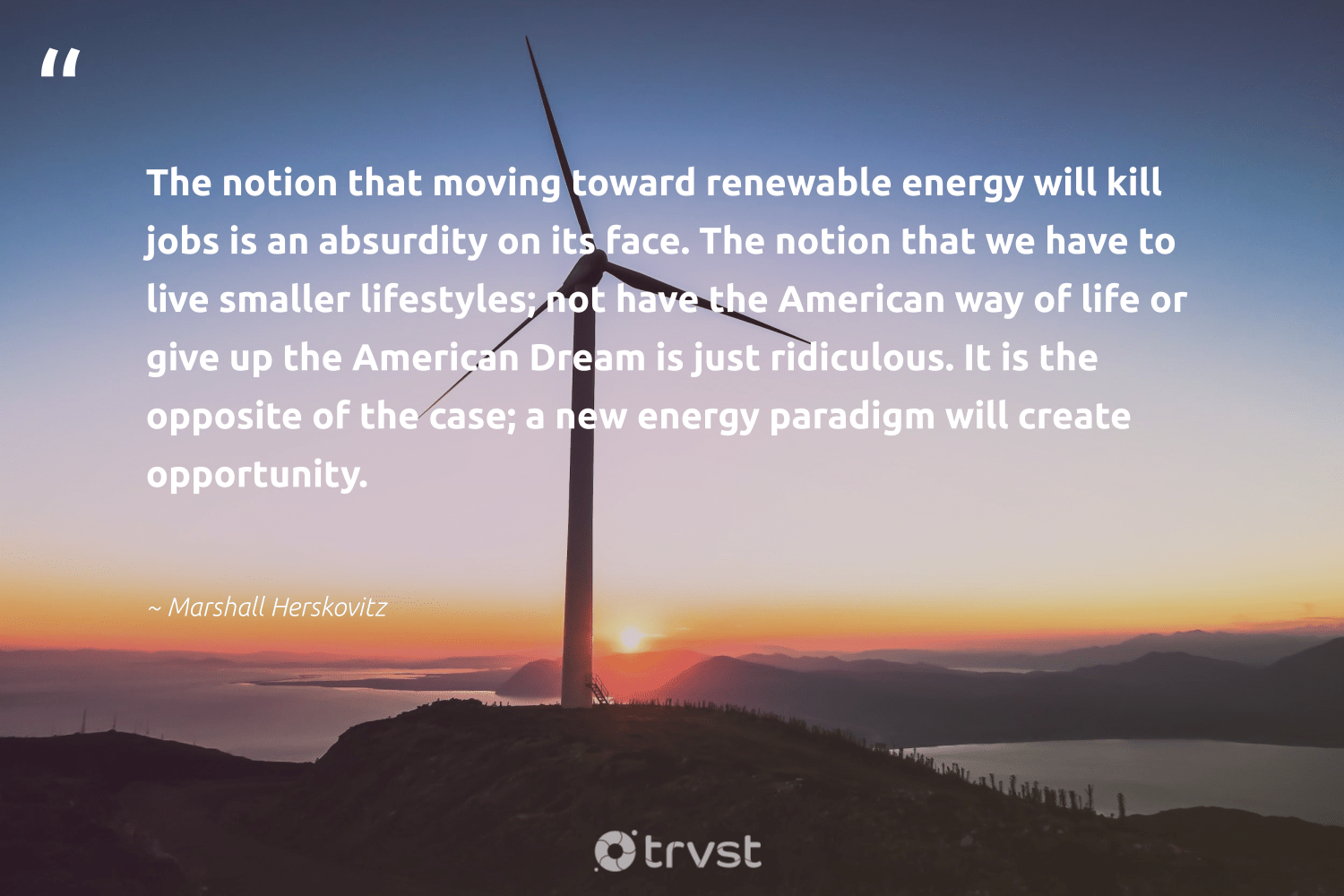 """""""The notion that moving toward renewable energy will kill jobs is an absurdity on its face. The notion that we have to live smaller lifestyles; not have the American way of life or give up the American Dream is just ridiculous. It is the opposite of the case; a new energy paradigm will create opportunity.""""  - Marshall Herskovitz #trvst #quotes #renewableenergy #energy #renewable #switchfuelenergy #100percentrenewable #climateaction #greenlife #gogreen #cleanenergy #lowcarbon"""