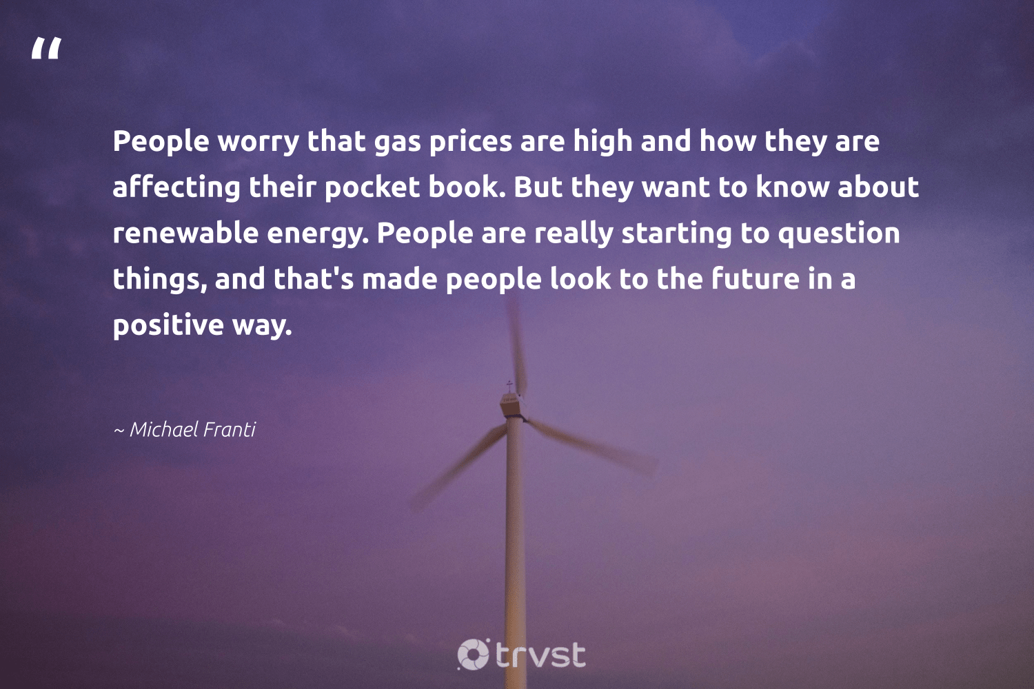 """""""People worry that gas prices are high and how they are affecting their pocket book. But they want to know about renewable energy. People are really starting to question things, and that's made people look to the future in a positive way.""""  - Michael Franti #trvst #quotes #renewableenergy #energy #renewable #gas #100percentclean #lowcarbon #environmentalist #parisagreement #planetearthfirst #cleanenergy"""