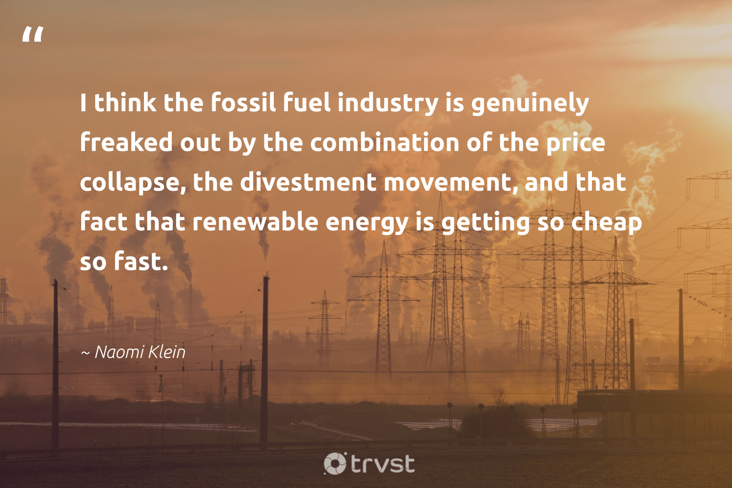 """""""I think the fossil fuel industry is genuinely freaked out by the combination of the price collapse, the divestment movement, and that fact that renewable energy is getting so cheap so fast.""""  - Naomi Klein #trvst #quotes #renewableenergy #energy #renewable #fossil #renewables #lowcarbon #environmental #nature #socialimpact #affordable"""