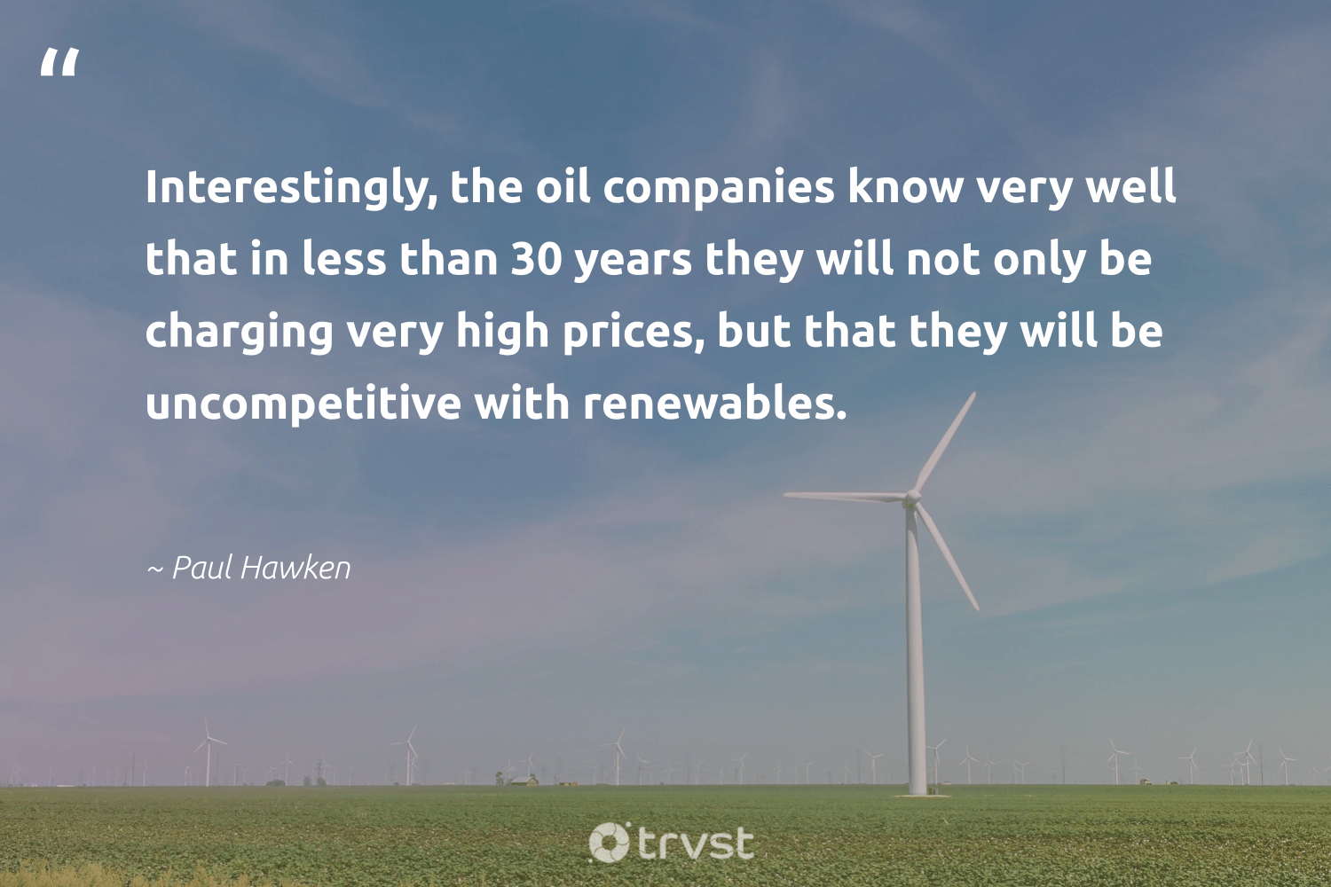 """""""Interestingly, the oil companies know very well that in less than 30 years they will not only be charging very high prices, but that they will be uncompetitive with renewables.""""  - Paul Hawken #trvst #quotes #renewableenergy #renewables #oil #greenenergy #sustainableliving #livegreen #ecoconscious #renewable #zerocarbon #sustainable"""