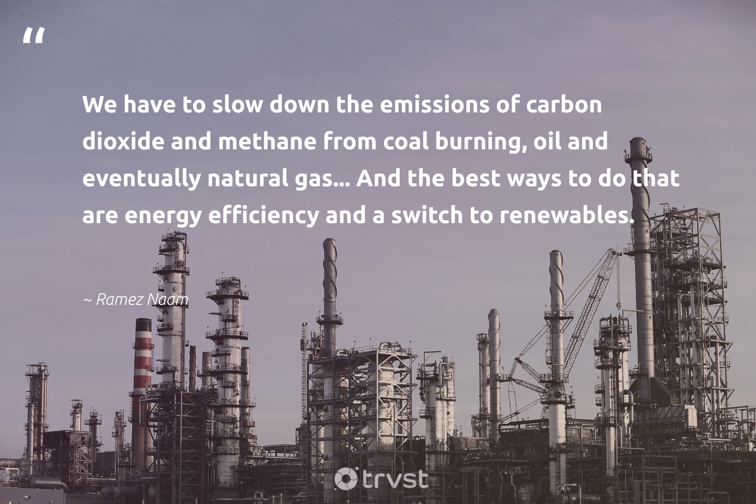"""""""We have to slow down the emissions of carbon dioxide and methane from coal burning, oil and eventually natural gas... And the best ways to do that are energy efficiency and a switch to renewables.""""  - Ramez Naam #trvst #quotes #fossilfuels #carbon #energy #renewables #oil #gas #coal #natural #oilslick #planetearth"""