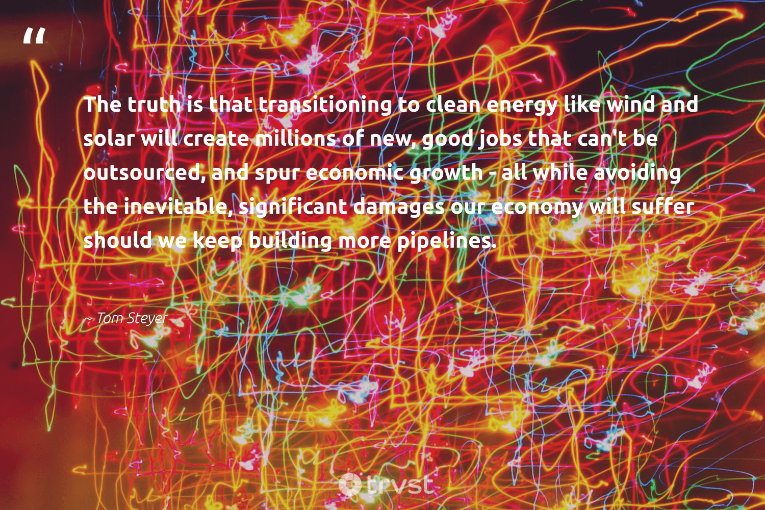 """""""The truth is that transitioning to clean energy like wind and solar will create millions of new, good jobs that can't be outsourced, and spur economic growth - all while avoiding the inevitable, significant damages our economy will suffer should we keep building more pipelines.""""  - Tom Steyer #trvst #quotes #renewableenergy #energy #cleanenergy #solar #truth #greenenergy #sustainability #carbonfree #impact #renewable"""