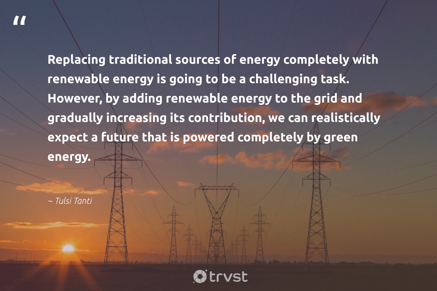 """""""Replacing traditional sources of energy completely with renewable energy is going to be a challenging task. However, by adding renewable energy to the grid and gradually increasing its contribution, we can realistically expect a future that is powered completely by green energy.""""  - Tulsi Tanti #trvst #quotes #renewableenergy #green #energy #greenenergy #renewable #100percentclean #cleanenergy #carboncapture #sustainable #beinspired"""