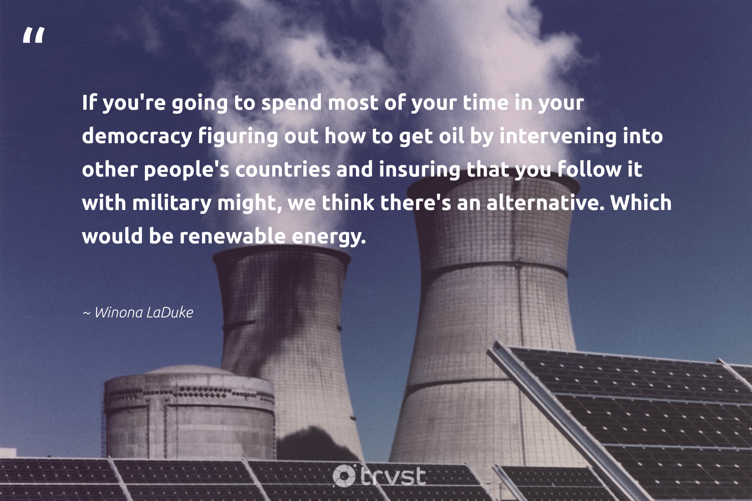 """""""If you're going to spend most of your time in your democracy figuring out how to get oil by intervening into other people's countries and insuring that you follow it with military might, we think there's an alternative. Which would be renewable energy.""""  - Winona LaDuke #trvst #quotes #renewableenergy #energy #renewable #oil #100percentclean #renewables #carbon #environmental #ecoconscious #greenenergy"""
