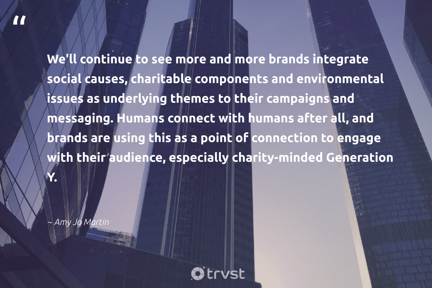"""""""We'll continue to see more and more brands integrate social causes, charitable components and environmental issues as underlying themes to their campaigns and messaging. Humans connect with humans after all, and brands are using this as a point of connection to engage with their audience, especially charity-minded Generation Y.""""  - Amy Jo Martin #trvst #quotes #environmental #causes #Charity #giveback #betterplanet #dogood #humanitarian #sustainable #communities #bethechange"""