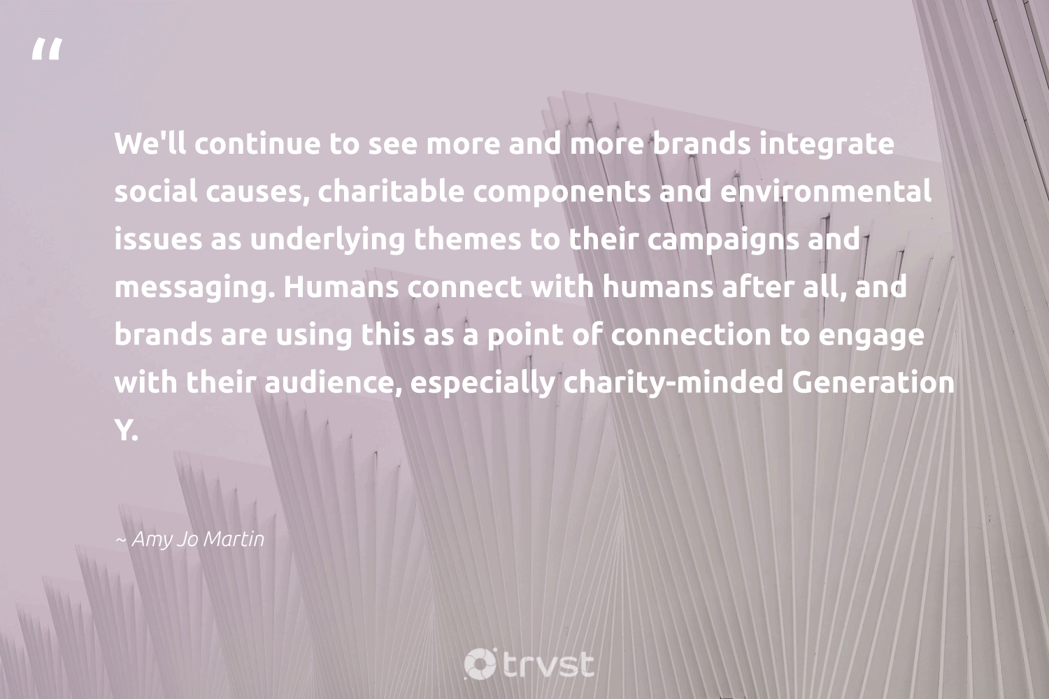 """""""We'll continue to see more and more brands integrate social causes, charitable components and environmental issues as underlying themes to their campaigns and messaging. Humans connect with humans after all, and brands are using this as a point of connection to engage with their audience, especially charity-minded Generation Y.""""  - Amy Jo Martin #trvst #quotes #environmental #causes #fundraising #sharedresponsibility #socialchange #changetheworld #Charity #dogood #society #ecoconscious"""