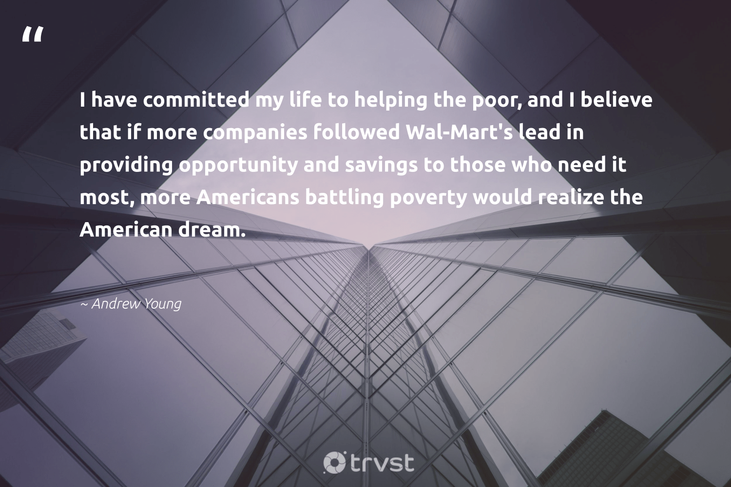 """""""I have committed my life to helping the poor, and I believe that if more companies followed Wal-Mart's lead in providing opportunity and savings to those who need it most, more Americans battling poverty would realize the American dream.""""  - Andrew Young #trvst #quotes #poor #poverty #endpoverty #sustainable #inclusion #dosomething #sharedresponsibility #sustainablefutures #bethechange #dogood"""