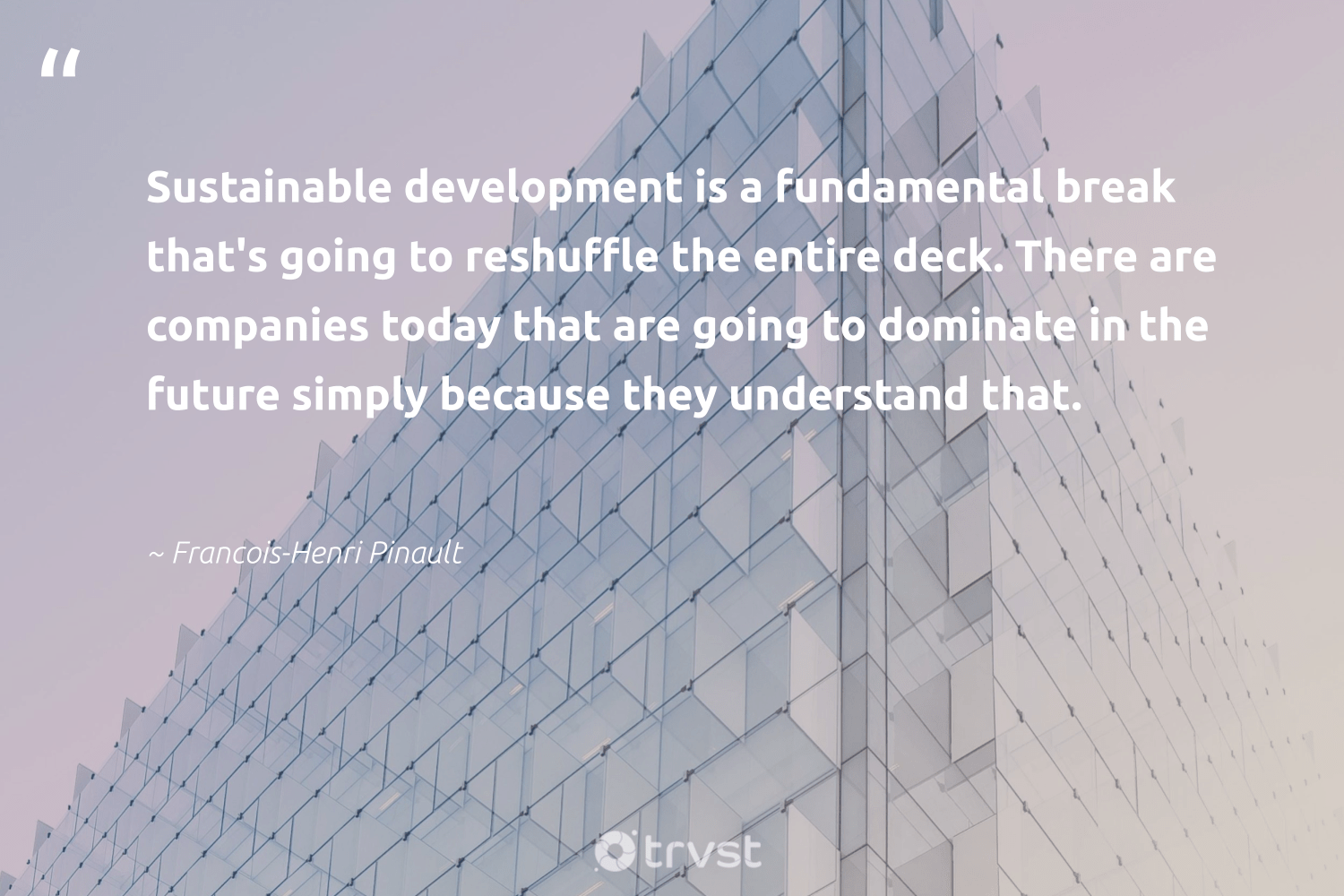 """""""Sustainable development is a fundamental break that's going to reshuffle the entire deck. There are companies today that are going to dominate in the future simply because they understand that.""""  - Francois-Henri Pinault #trvst #quotes #sustainable #development #sustainableliving #dogood #green #bethechange #sustainability #betterplanet #gogreen #changetheworld"""