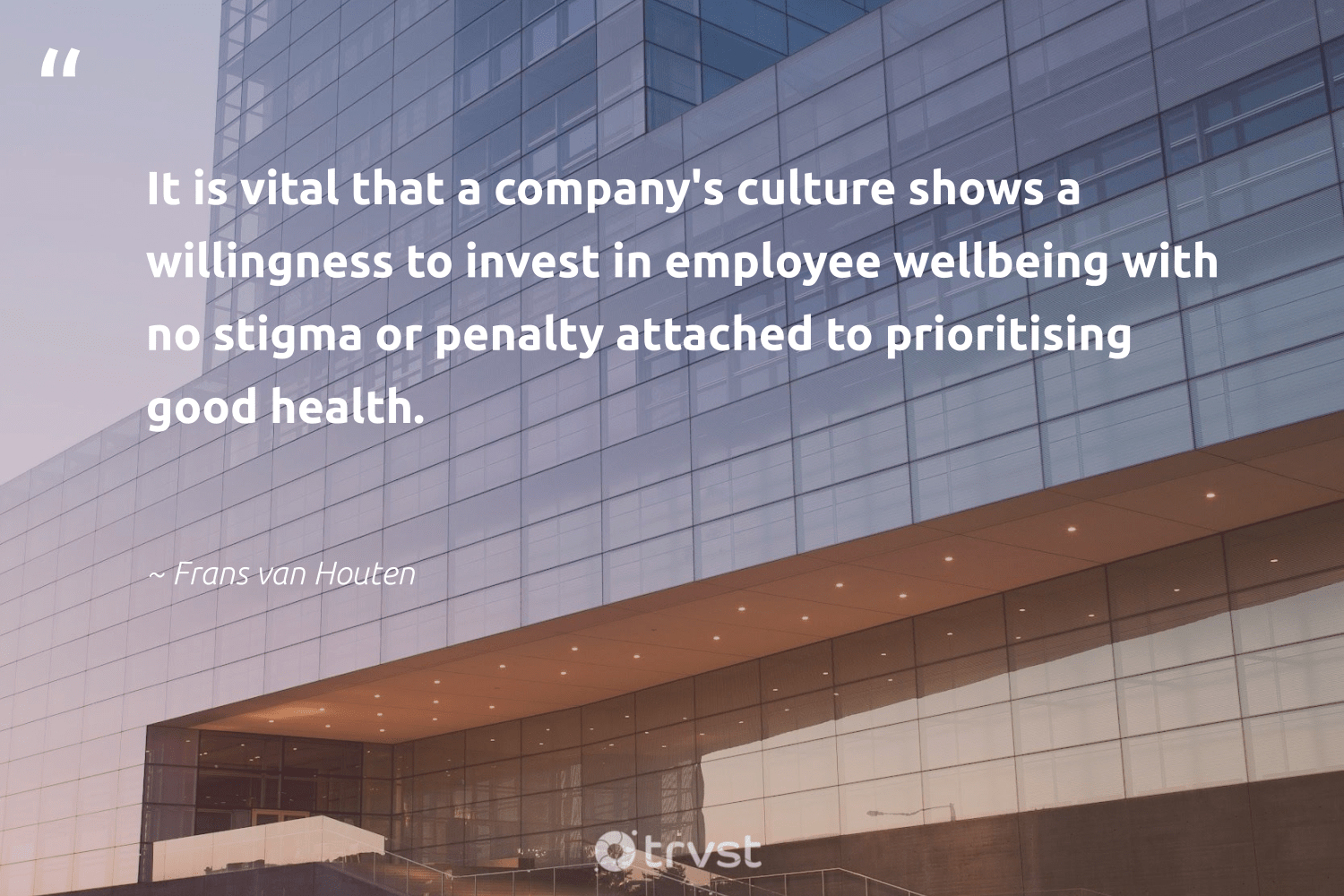 """""""It is vital that a company's culture shows a willingness to invest in employee wellbeing with no stigma or penalty attached to prioritising good health.""""  - Frans van Houten #trvst #quotes #wellbeing #health #healthyliving #healthy #ethicalbusiness #changemakers #socialchange #wellness #healthylife #giveback"""
