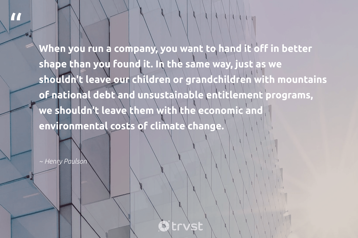 """""""When you run a company, you want to hand it off in better shape than you found it. In the same way, just as we shouldn't leave our children or grandchildren with mountains of national debt and unsustainable entitlement programs, we shouldn't leave them with the economic and environmental costs of climate change.""""  - Henry Paulson #trvst #quotes #climatechange #environmental #mountains #climate #children #climatechangeisreal #globalwarming #dogood #climateaction #dotherightthing"""