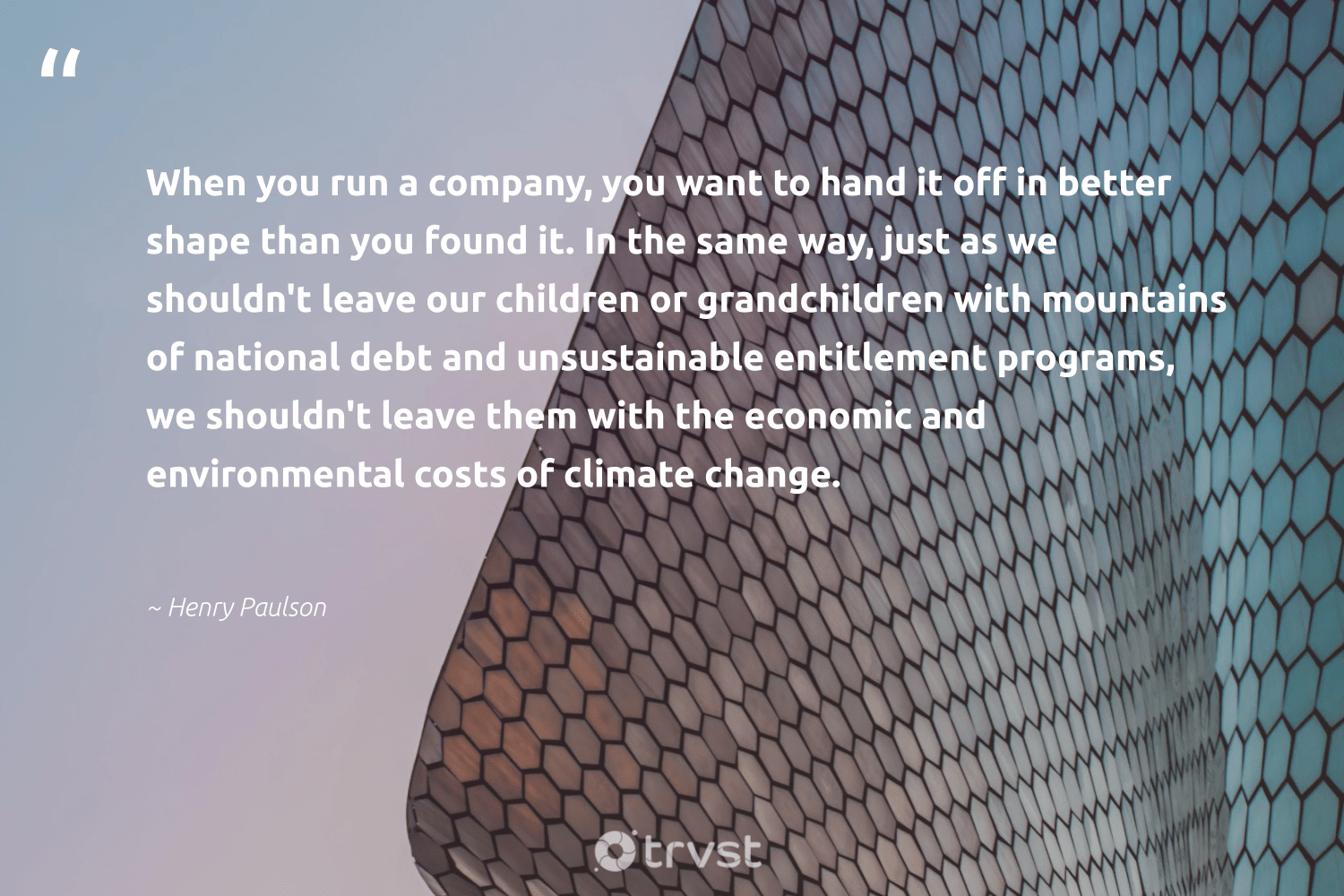 """""""When you run a company, you want to hand it off in better shape than you found it. In the same way, just as we shouldn't leave our children or grandchildren with mountains of national debt and unsustainable entitlement programs, we shouldn't leave them with the economic and environmental costs of climate change.""""  - Henry Paulson #trvst #quotes #climatechange #environmental #mountains #climate #children #actonclimate #co2 #dogood #climateaction #bethechange"""