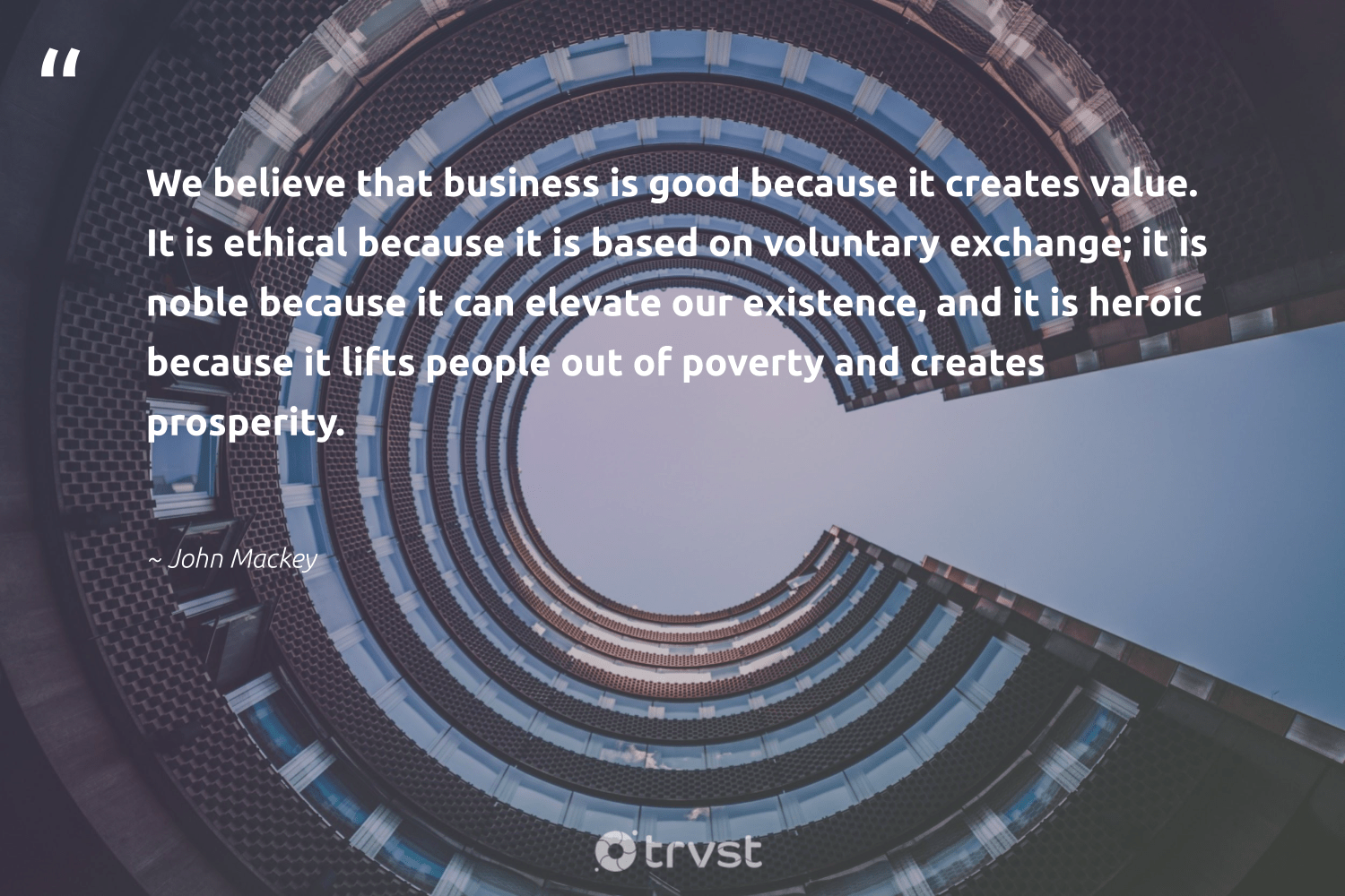 """""""We believe that business is good because it creates value. It is ethical because it is based on voluntary exchange; it is noble because it can elevate our existence, and it is heroic because it lifts people out of poverty and creates prosperity.""""  - John Mackey #trvst #quotes #ethical #poverty #endpoverty #ethicalbusiness #sustainablefutures #bethechange #futurebusiness #equalrights #ecoconscious #sharedresponsibility"""