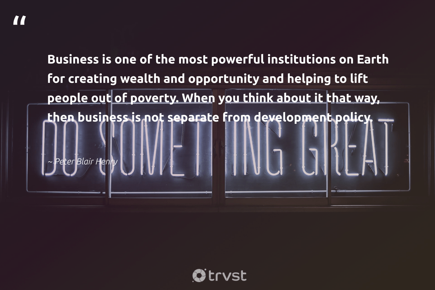"""""""Business is one of the most powerful institutions on Earth for creating wealth and opportunity and helping to lift people out of poverty. When you think about it that way, then business is not separate from development policy.""""  - Peter Blair Henry #trvst #quotes #earth #poverty #development #conservation #dogood #gogreen #ecoconscious #planet #sustainable #climatechange"""