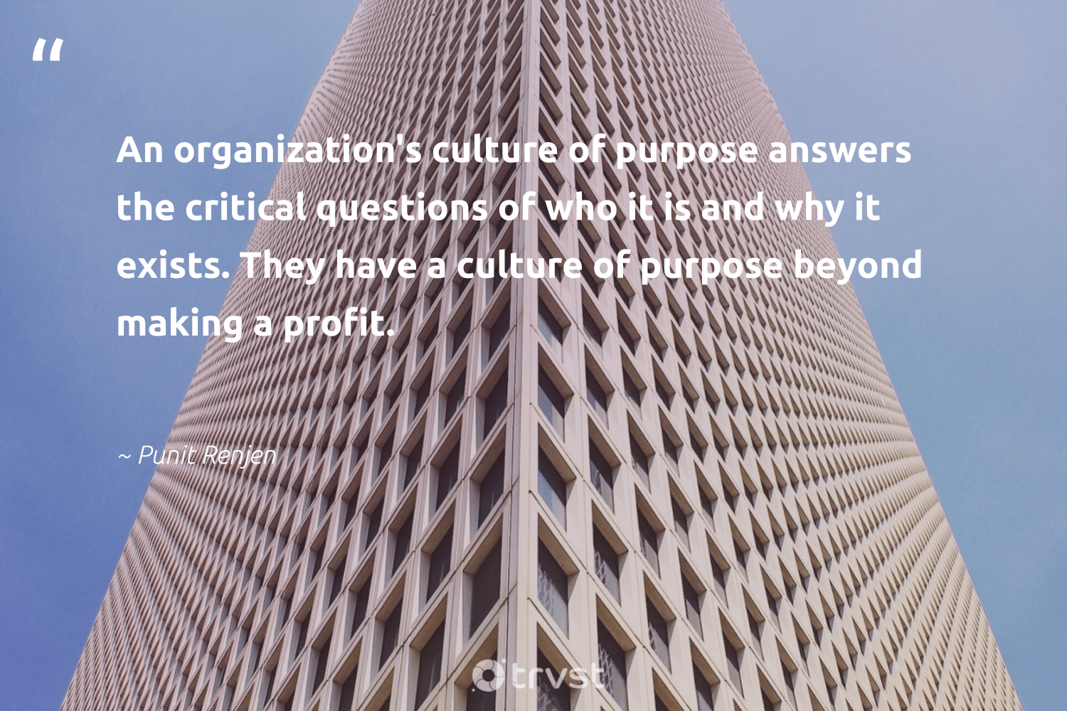 """""""An organization's culture of purpose answers the critical questions of who it is and why it exists. They have a culture of purpose beyond making a profit.""""  - Punit Renjen #trvst #quotes #purpose #findpurpose #dogood #togetherwecan #planetearthfirst #findingpupose #giveback #nevergiveup #gogreen #purposedriven"""