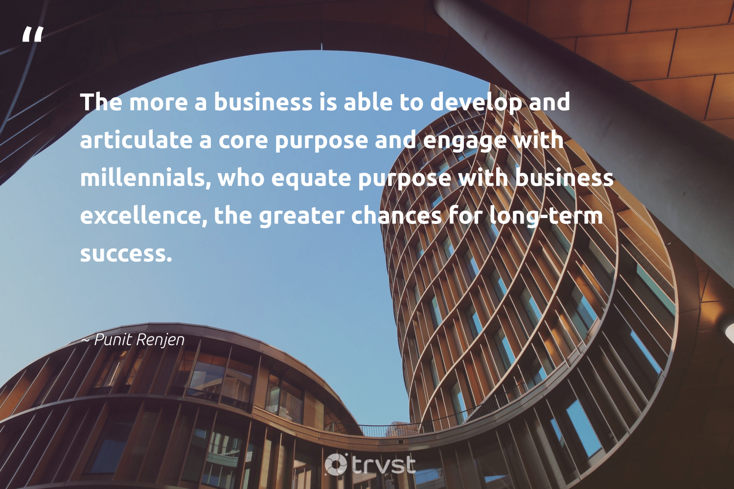 """""""The more a business is able to develop and articulate a core purpose and engage with millennials, who equate purpose with business excellence, the greater chances for long-term success.""""  - Punit Renjen #trvst #quotes #purpose #success #findingpupose #futurebusiness #begreat #gogreen #purposedriven #socialchange #togetherwecan #ecoconscious"""