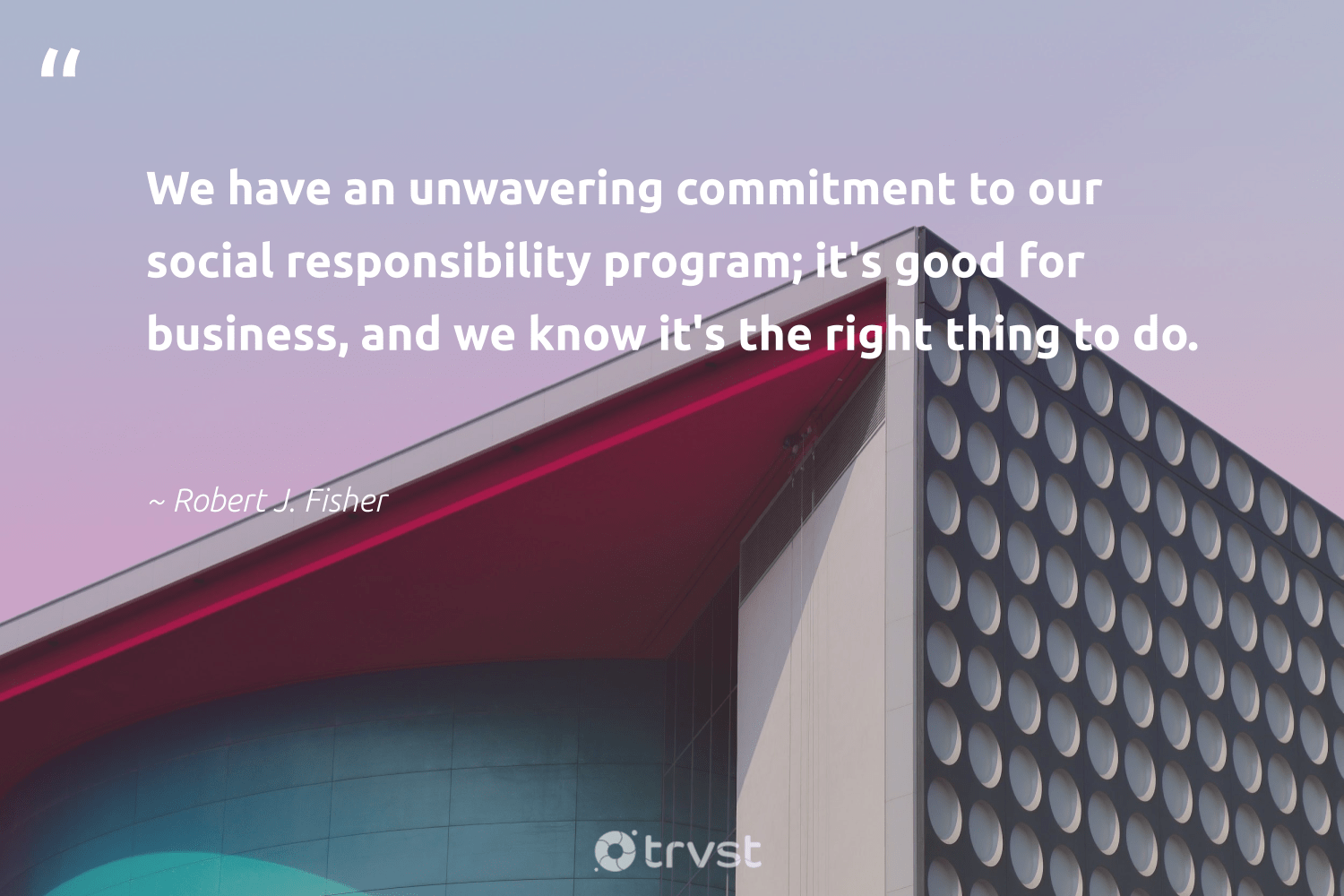 """""""We have an unwavering commitment to our social responsibility program; it's good for business, and we know it's the right thing to do.""""  - Robert J. Fisher #trvst #quotes #sustainable #gogreen #dogood #thinkgreen #weareallone #socialchange #giveback #bethechange #sharedresponsibility #impact"""