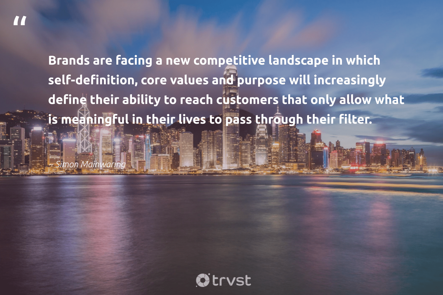 """""""Brands are facing a new competitive landscape in which self-definition, core values and purpose will increasingly define their ability to reach customers that only allow what is meaningful in their lives to pass through their filter.""""  - Simon Mainwaring #trvst #quotes #purpose #customers #findingpupose #dogood #begreat #bethechange #findpurpose #ethicalbusiness #nevergiveup #socialchange"""
