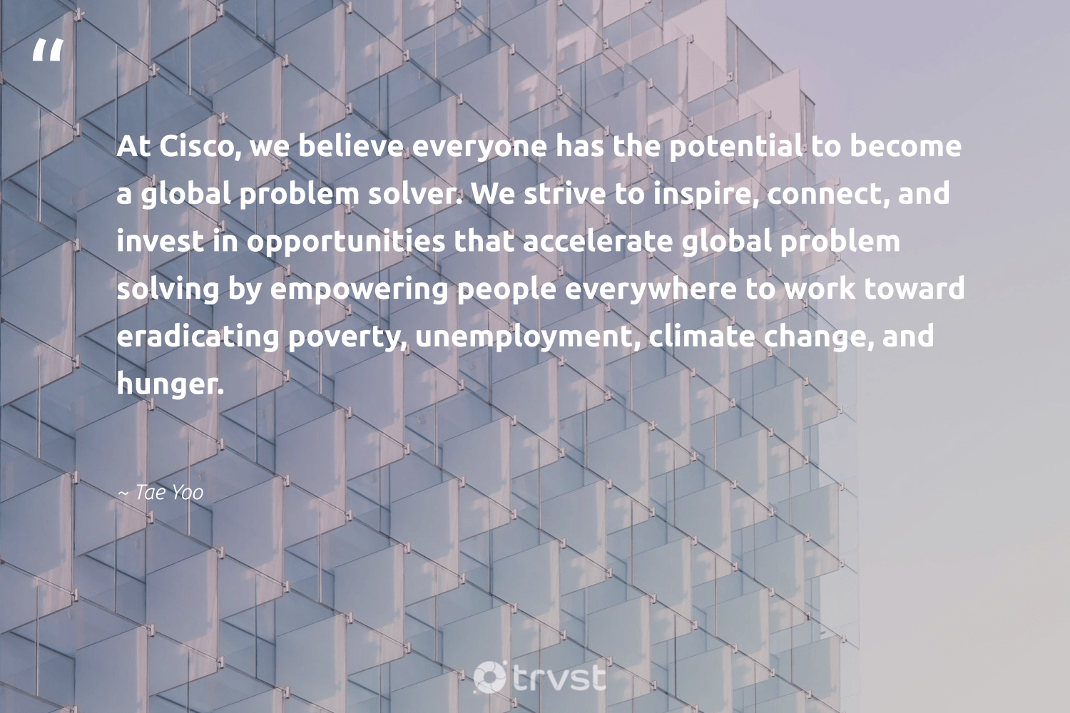 """""""At Cisco, we believe everyone has the potential to become a global problem solver. We strive to inspire, connect, and invest in opportunities that accelerate global problem solving by empowering people everywhere to work toward eradicating poverty, unemployment, climate change, and hunger.""""  - Tae Yoo #trvst #quotes #climatechange #climate #poverty #hunger #climatechangeisreal #cop21 #dogood #climateaction #bethechange #co2"""