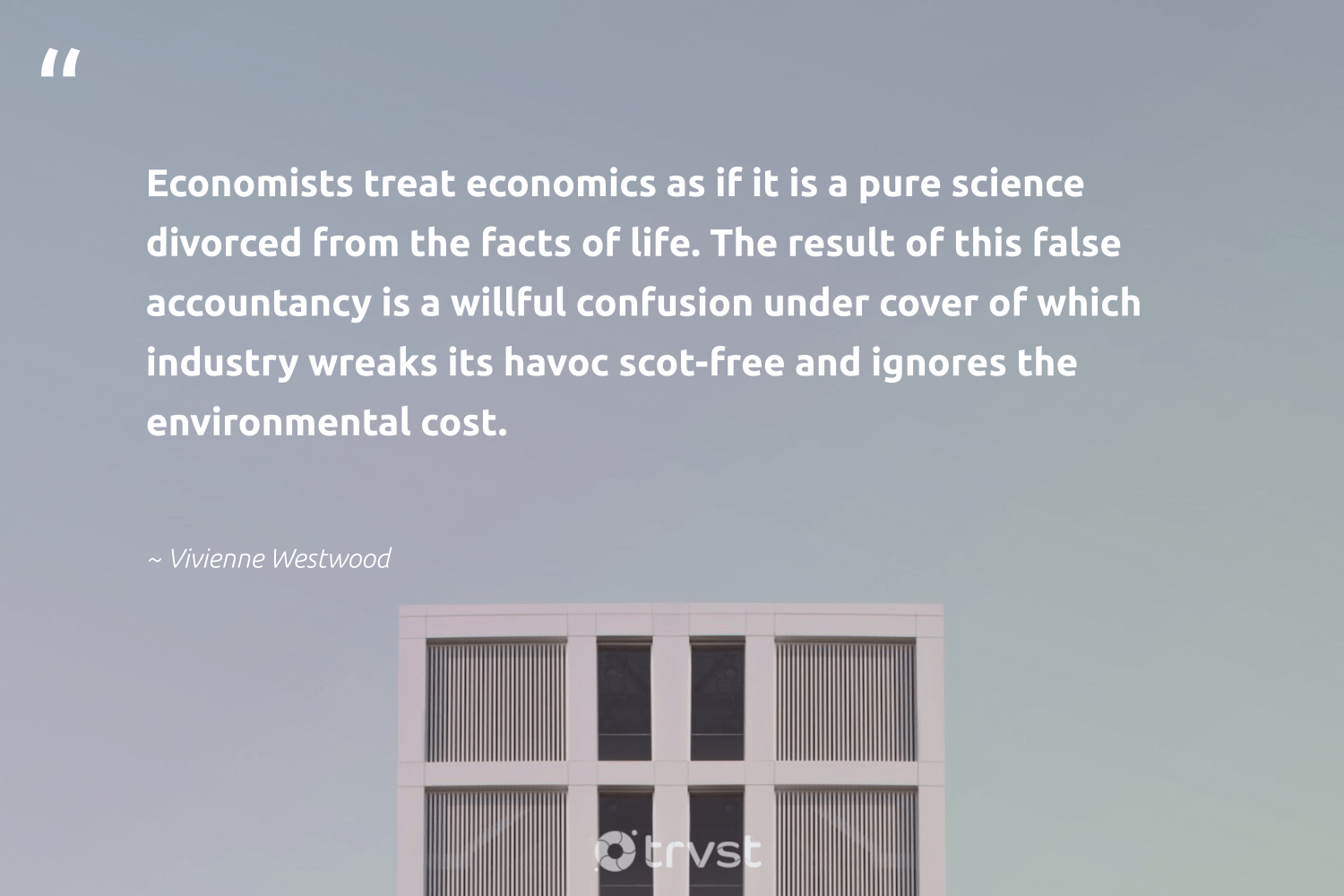 """""""Economists treat economics as if it is a pure science divorced from the facts of life. The result of this false accountancy is a willful confusion under cover of which industry wreaks its havoc scot-free and ignores the environmental cost.""""  - Vivienne Westwood #trvst #quotes #economics #environmental #science #research #socialchange #palaeontology #planetearthfirst #biology #dogood #spider"""