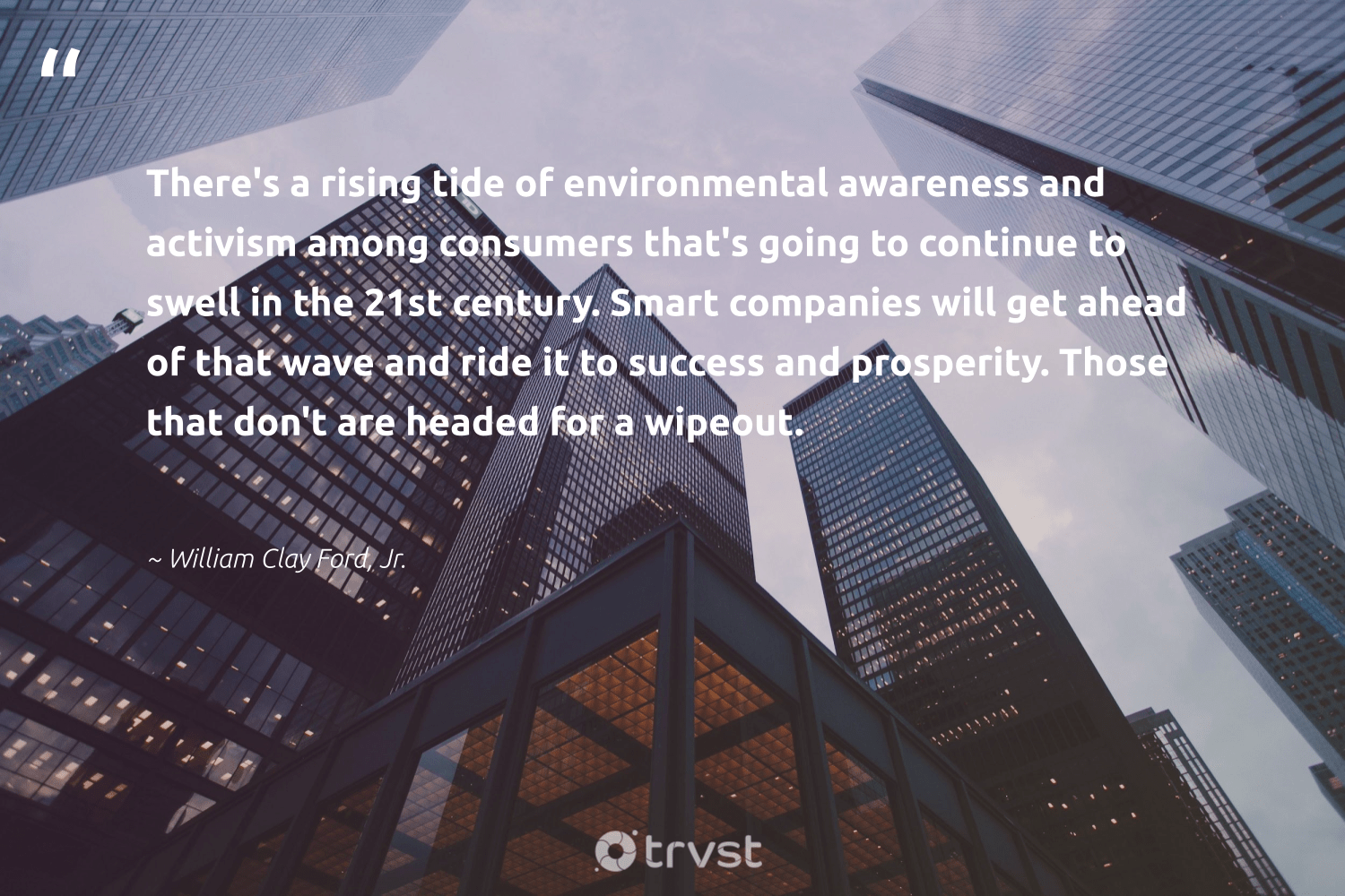 """""""There's a rising tide of environmental awareness and activism among consumers that's going to continue to swell in the 21st century. Smart companies will get ahead of that wave and ride it to success and prosperity. Those that don't are headed for a wipeout.""""  - William Clay Ford, Jr. #trvst #quotes #environmental #success #activism #focus #sustainable #nevergiveup #ecoconscious #goals #betterplanet #begreat"""