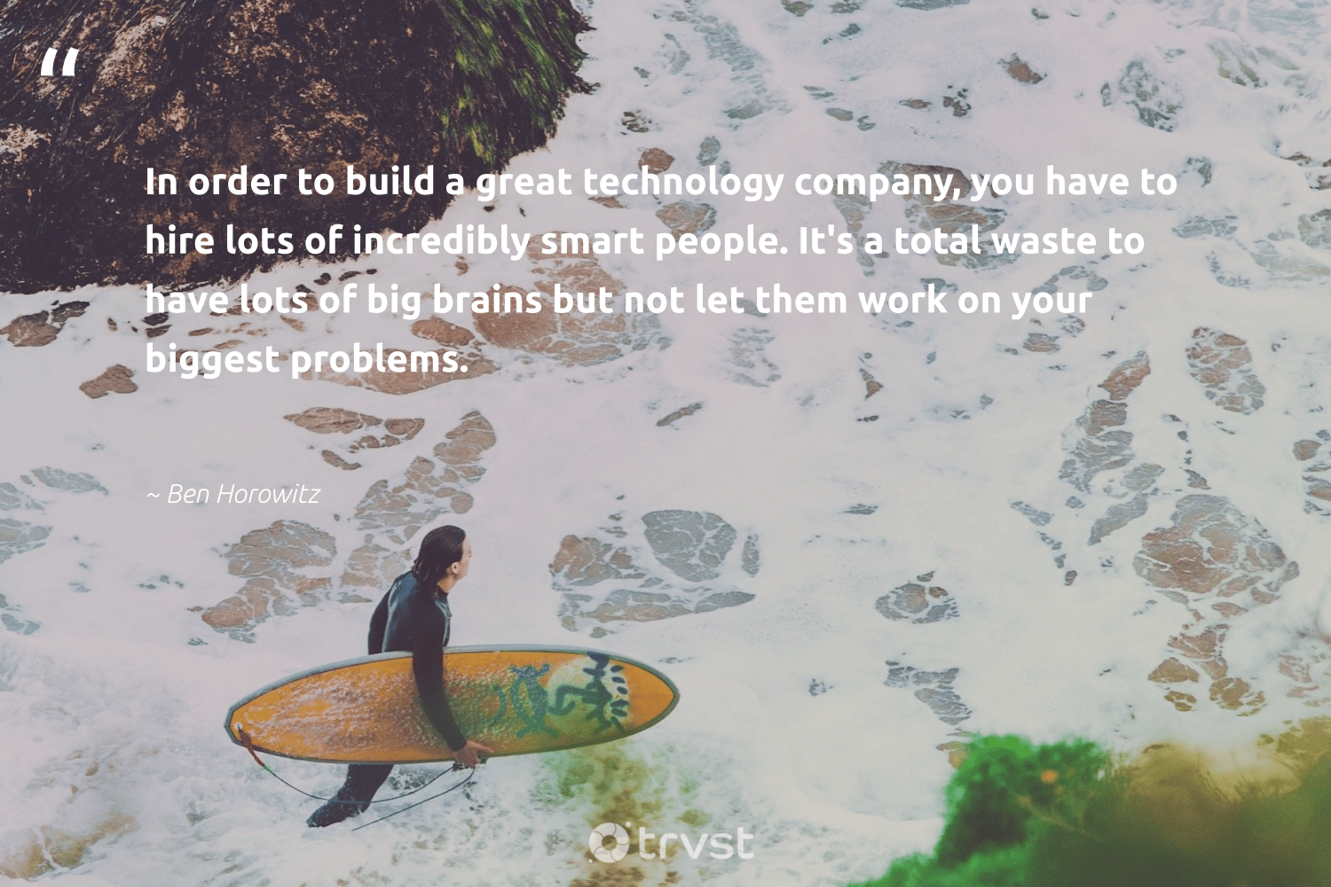 """""""In order to build a great technology company, you have to hire lots of incredibly smart people. It's a total waste to have lots of big brains but not let them work on your biggest problems.""""  - Ben Horowitz #trvst #quotes #waste #makeadifference #takeaction #socialchange #dogood #giveback #impact #ethicalbusiness #beinspired #betterplanet"""