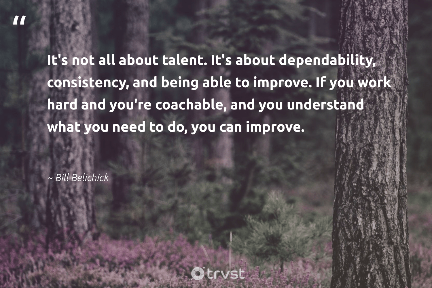 """""""It's not all about talent. It's about dependability, consistency, and being able to improve. If you work hard and you're coachable, and you understand what you need to do, you can improve.""""  - Bill Belichick #trvst #quotes #talent #ethicalbusiness #dogood #weareallone #socialchange #makeadifference #dotherightthing #betterplanet #planetearthfirst #giveback"""