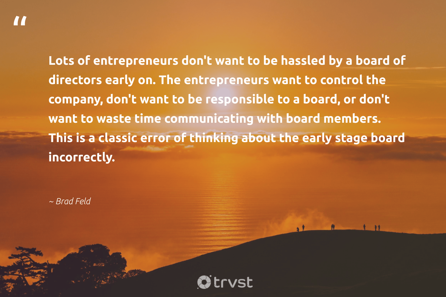 """""""Lots of entrepreneurs don't want to be hassled by a board of directors early on. The entrepreneurs want to control the company, don't want to be responsible to a board, or don't want to waste time communicating with board members. This is a classic error of thinking about the early stage board incorrectly.""""  - Brad Feld #trvst #quotes #waste #makeadifference #socialchange #weareallone #takeaction #betterplanet #gogreen #giveback #dotherightthing #dogood"""