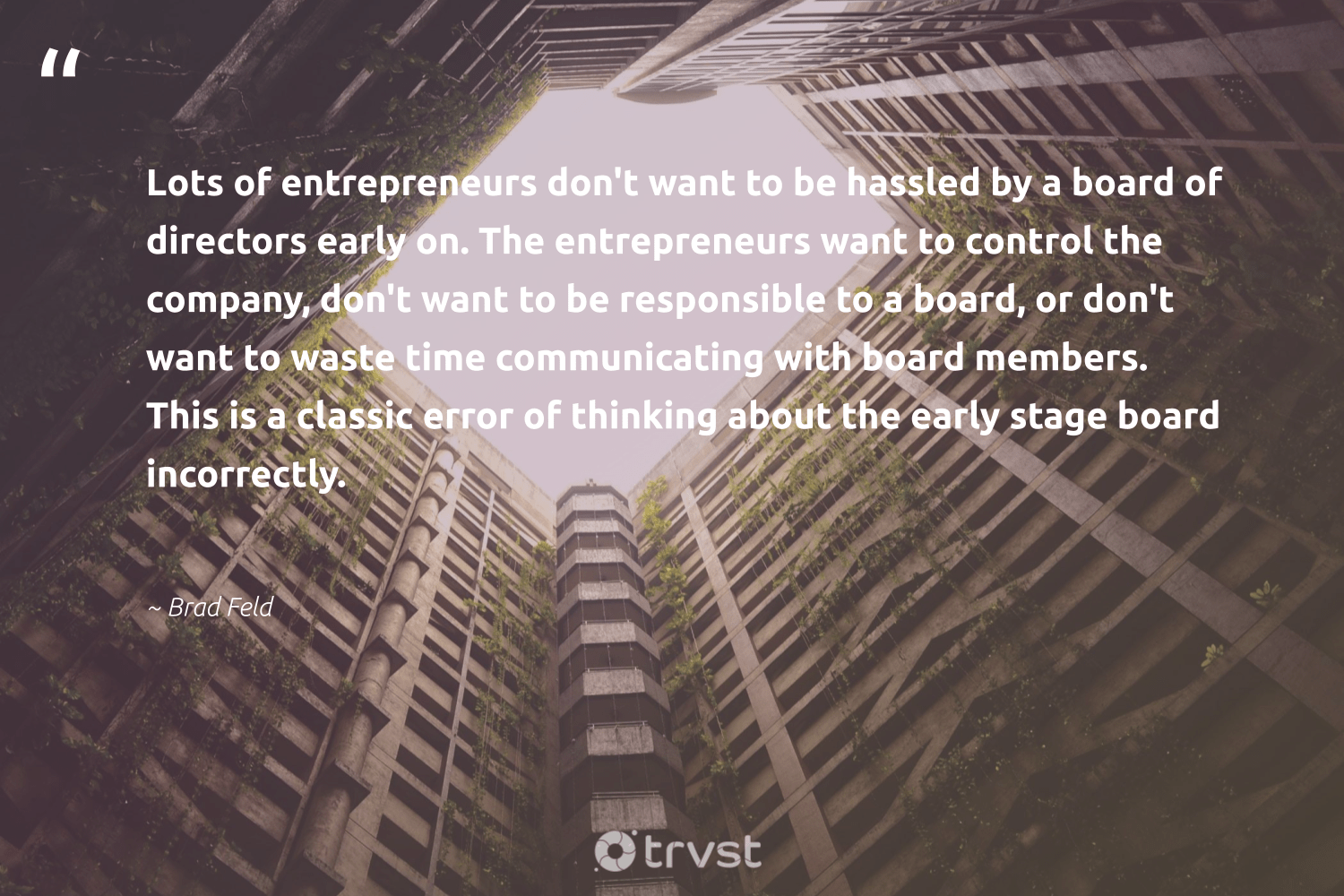 """""""Lots of entrepreneurs don't want to be hassled by a board of directors early on. The entrepreneurs want to control the company, don't want to be responsible to a board, or don't want to waste time communicating with board members. This is a classic error of thinking about the early stage board incorrectly.""""  - Brad Feld #trvst #quotes #waste #dogood #changetheworld #makeadifference #gogreen #ethicalbusiness #beinspired #socialchange #bethechange #giveback"""